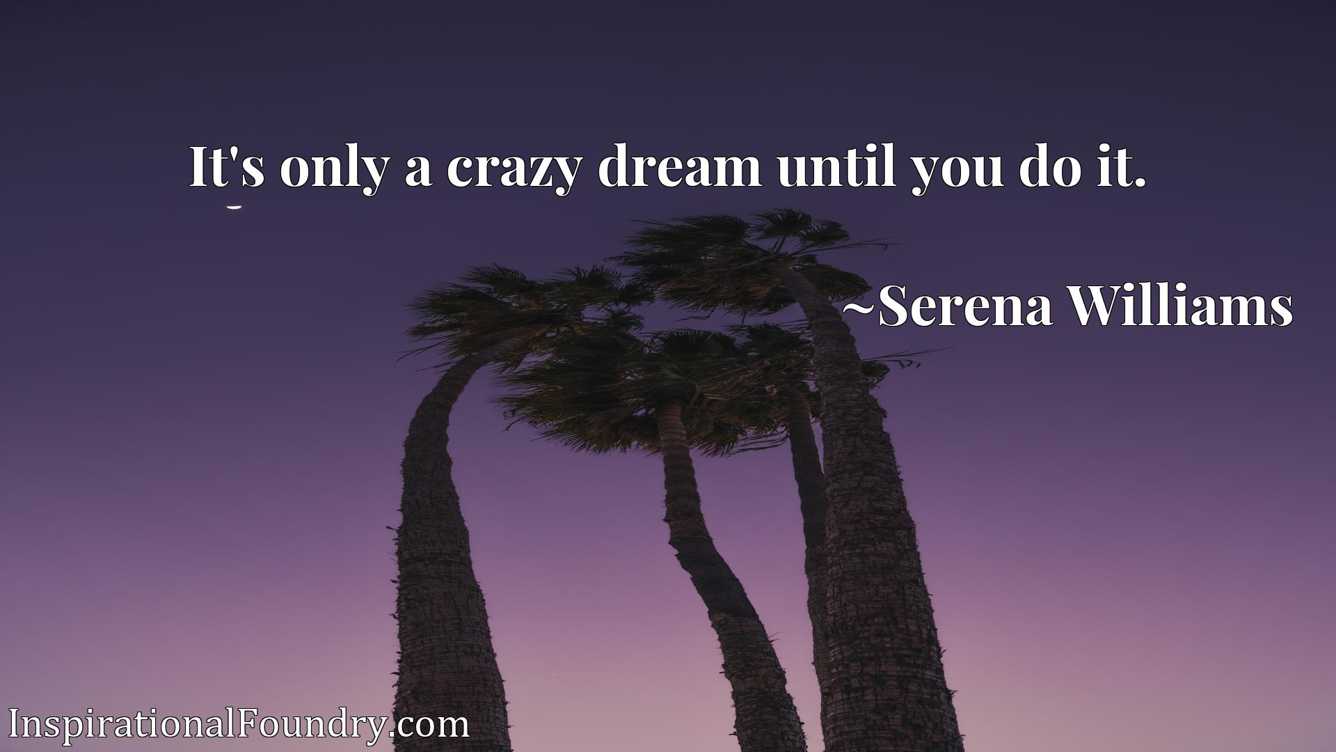 Quote Picture :It's only a crazy dream until you do it.