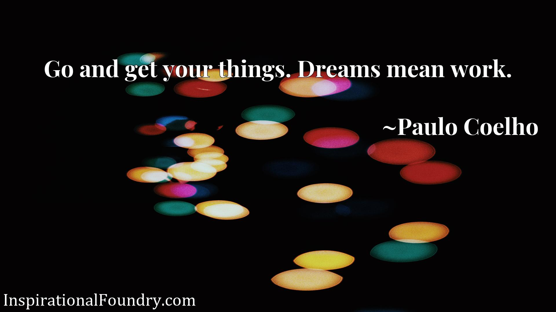 Quote Picture :Go and get your things. Dreams mean work.