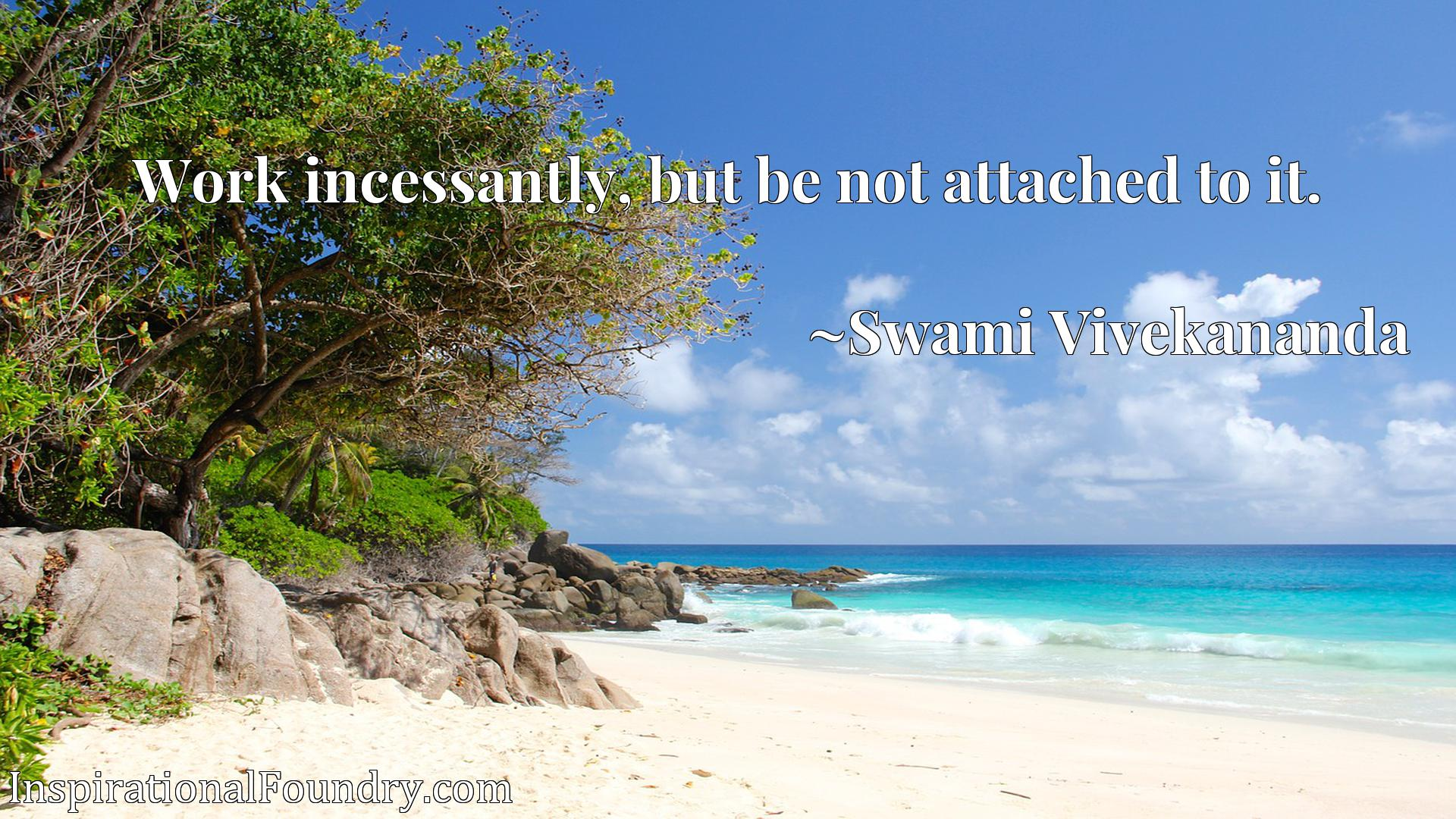 Quote Picture :Work incessantly, but be not attached to it.