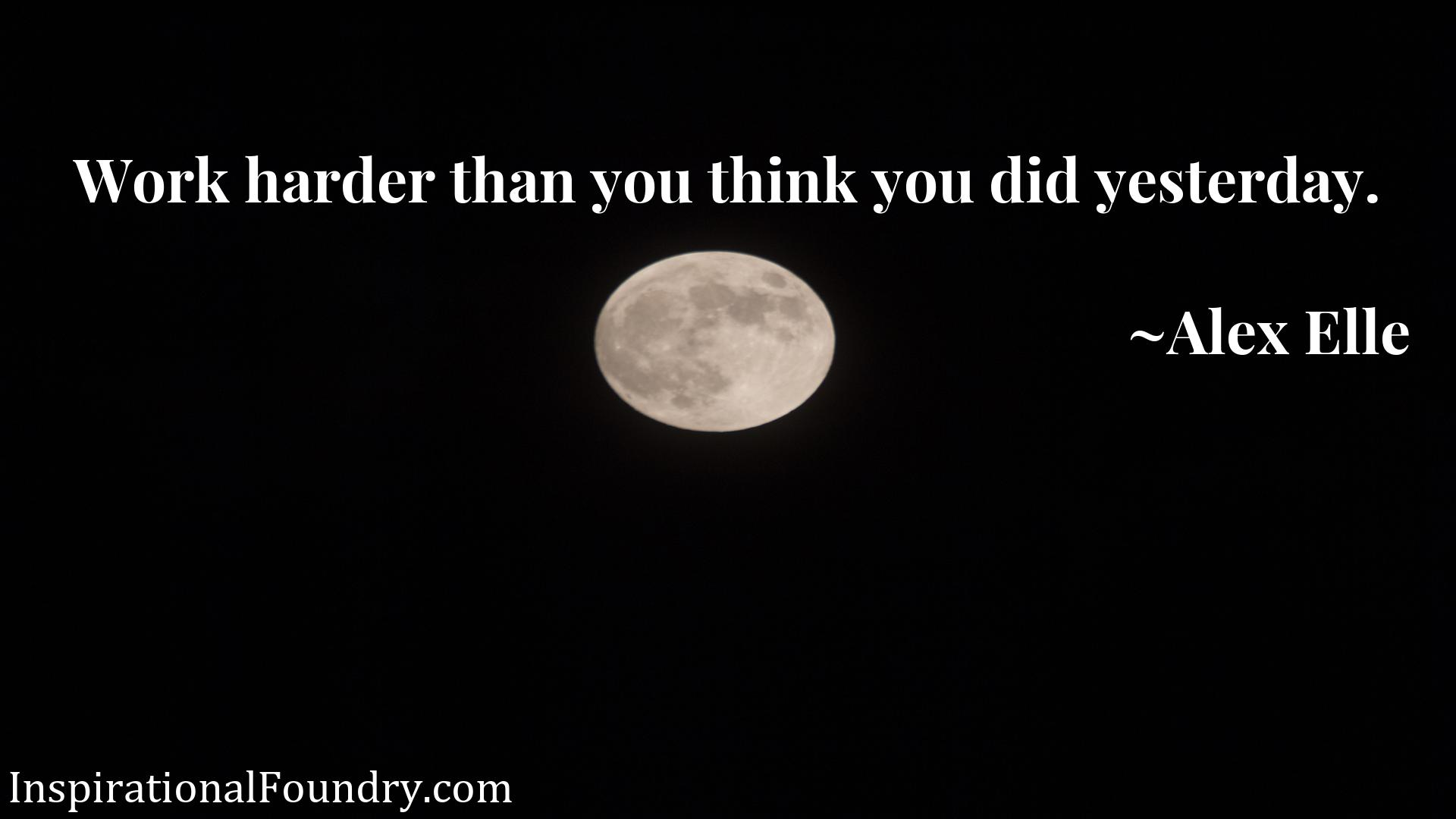 Quote Picture :Work harder than you think you did yesterday.