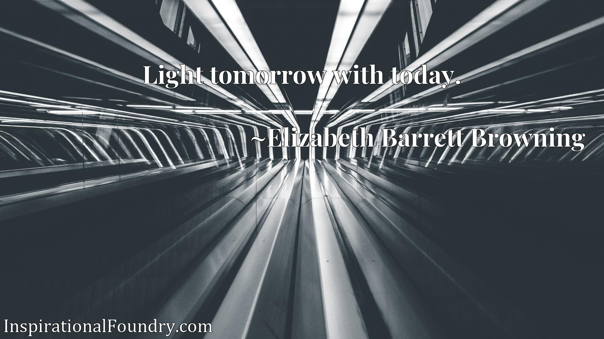 Quote Picture :Light tomorrow with today.