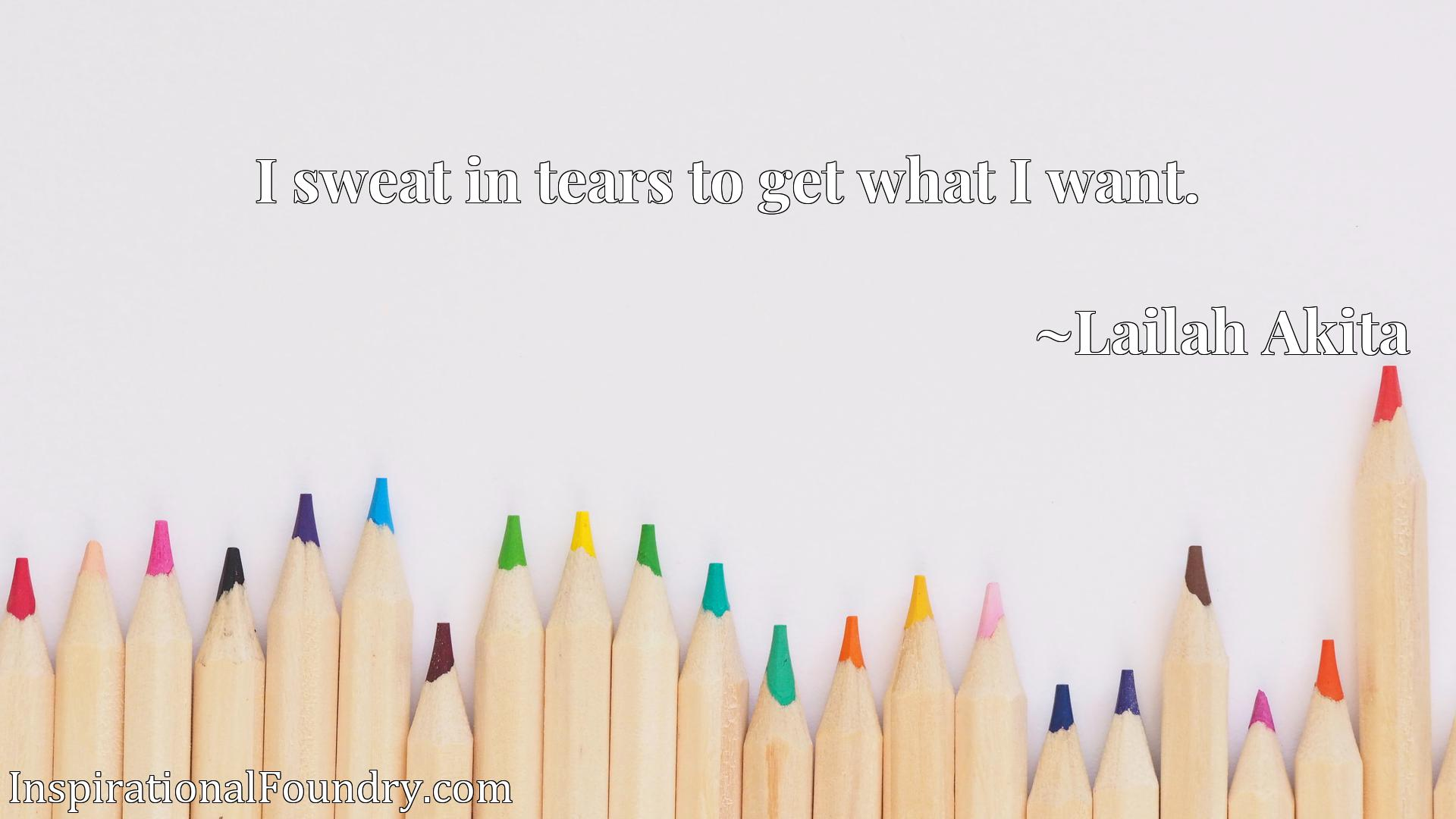 Quote Picture :I sweat in tears to get what I want.