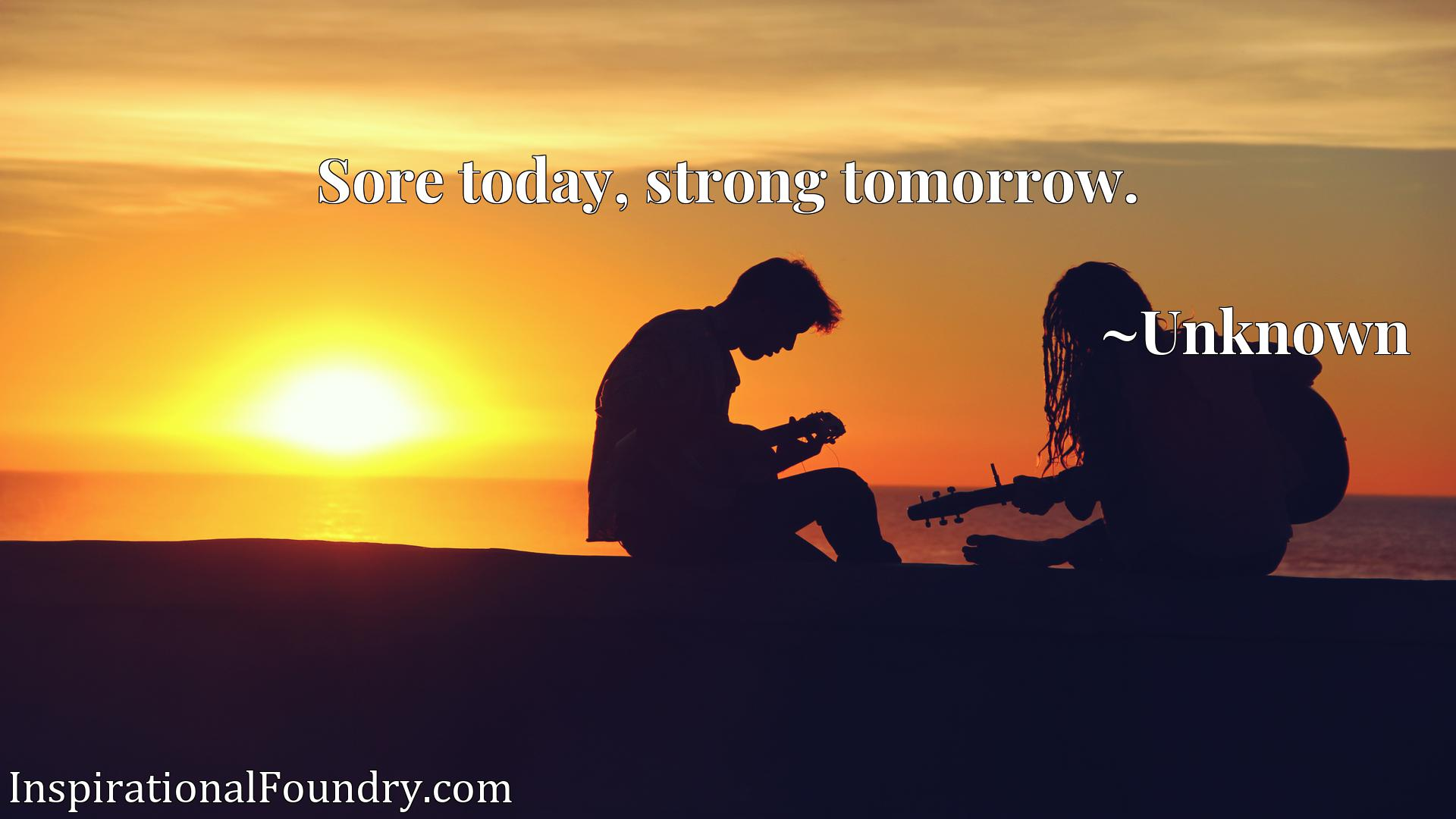 Quote Picture :Sore today, strong tomorrow.