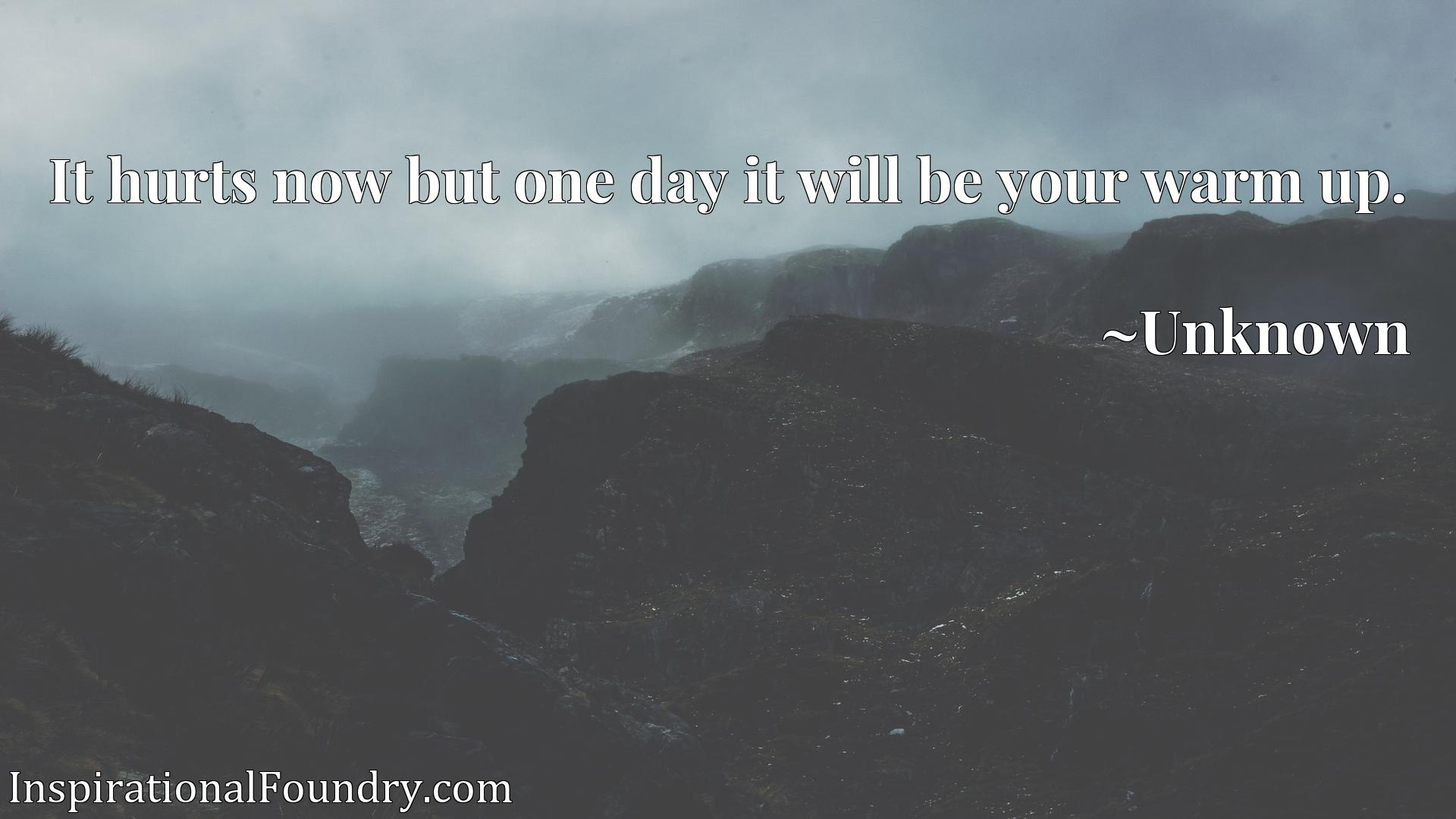 Quote Picture :It hurts now but one day it will be your warm up.