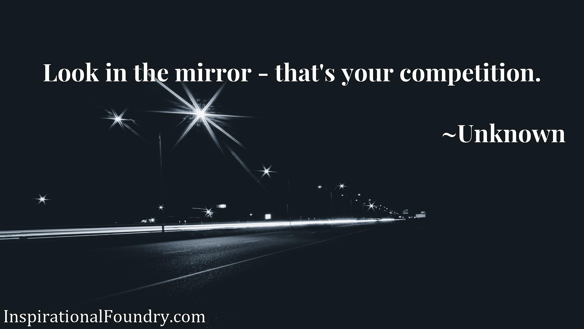 Quote Picture :Look in the mirror - that's your competition.