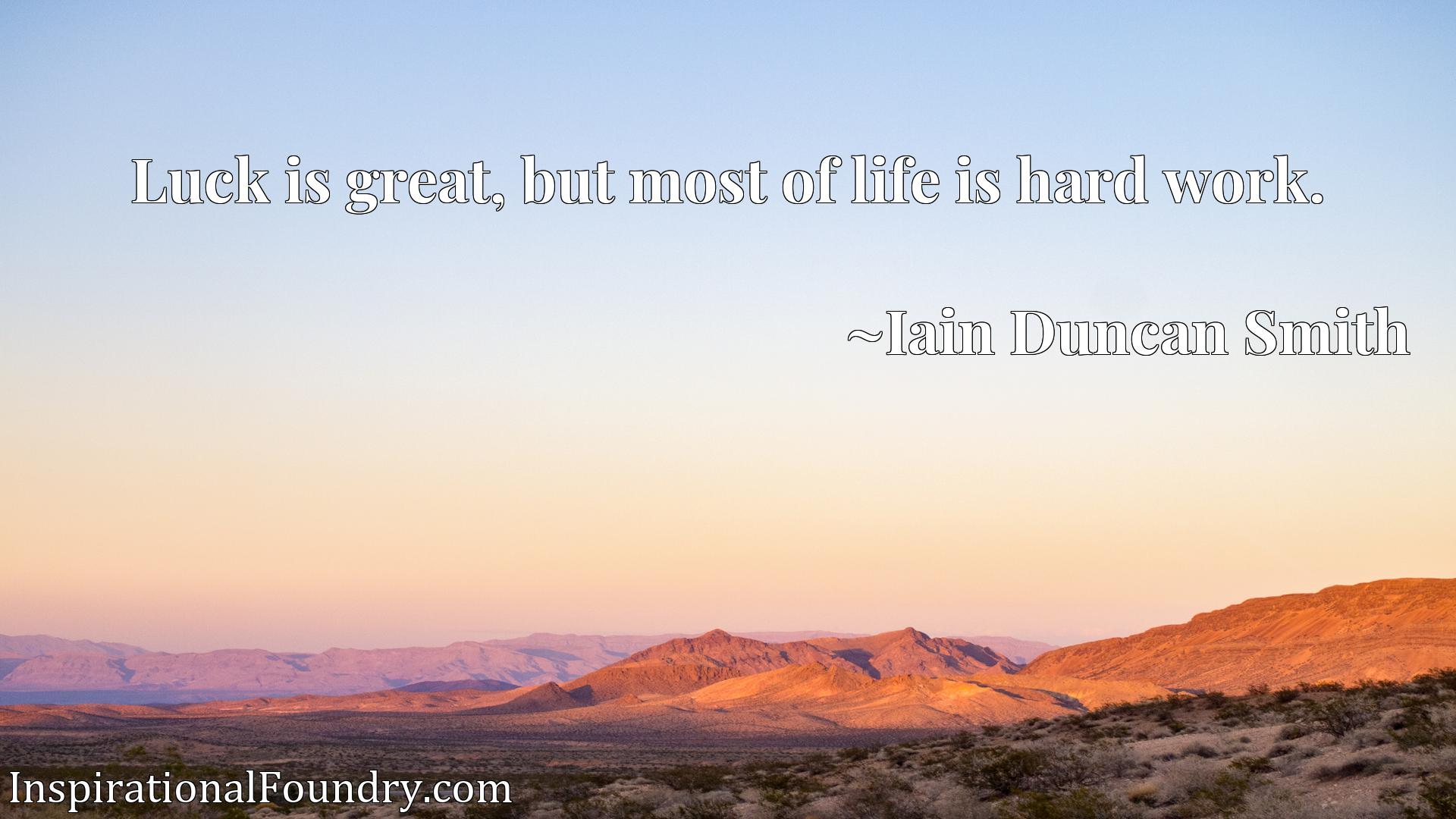 Quote Picture :Luck is great, but most of life is hard work.