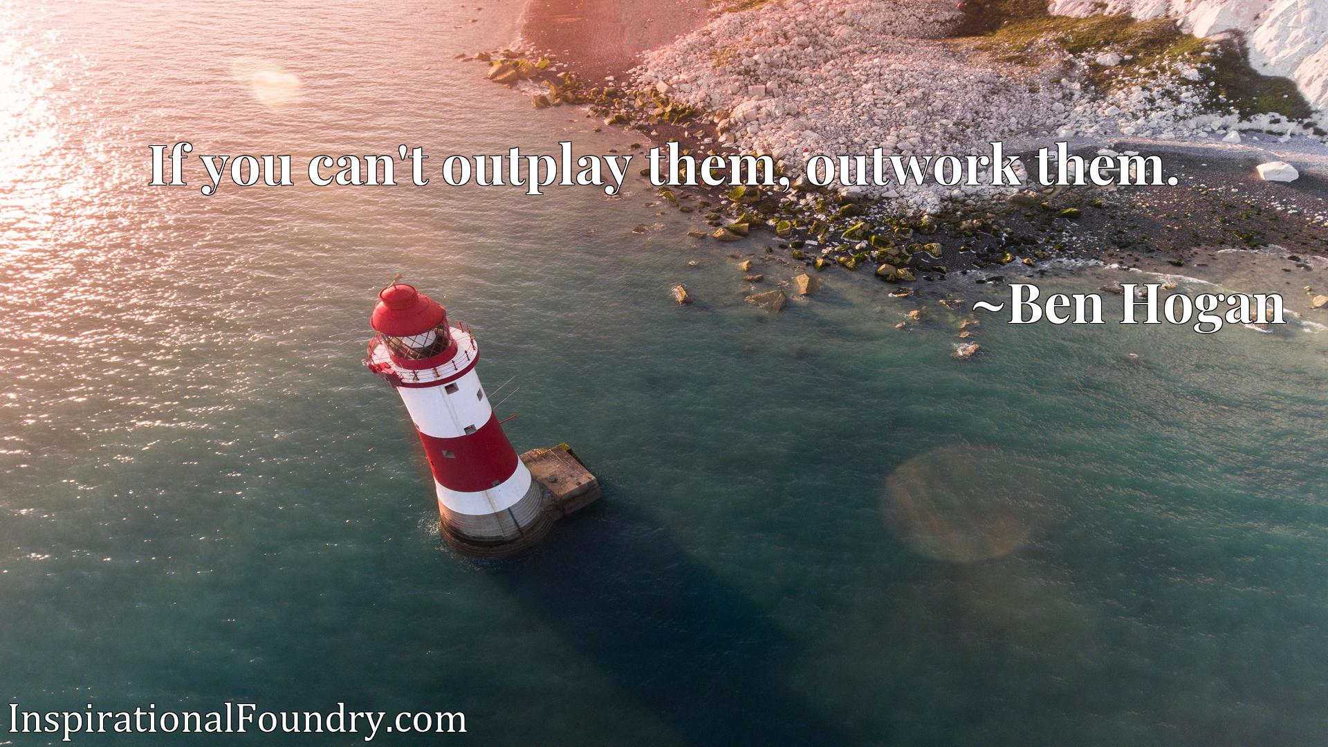 Quote Picture :If you can't outplay them, outwork them.