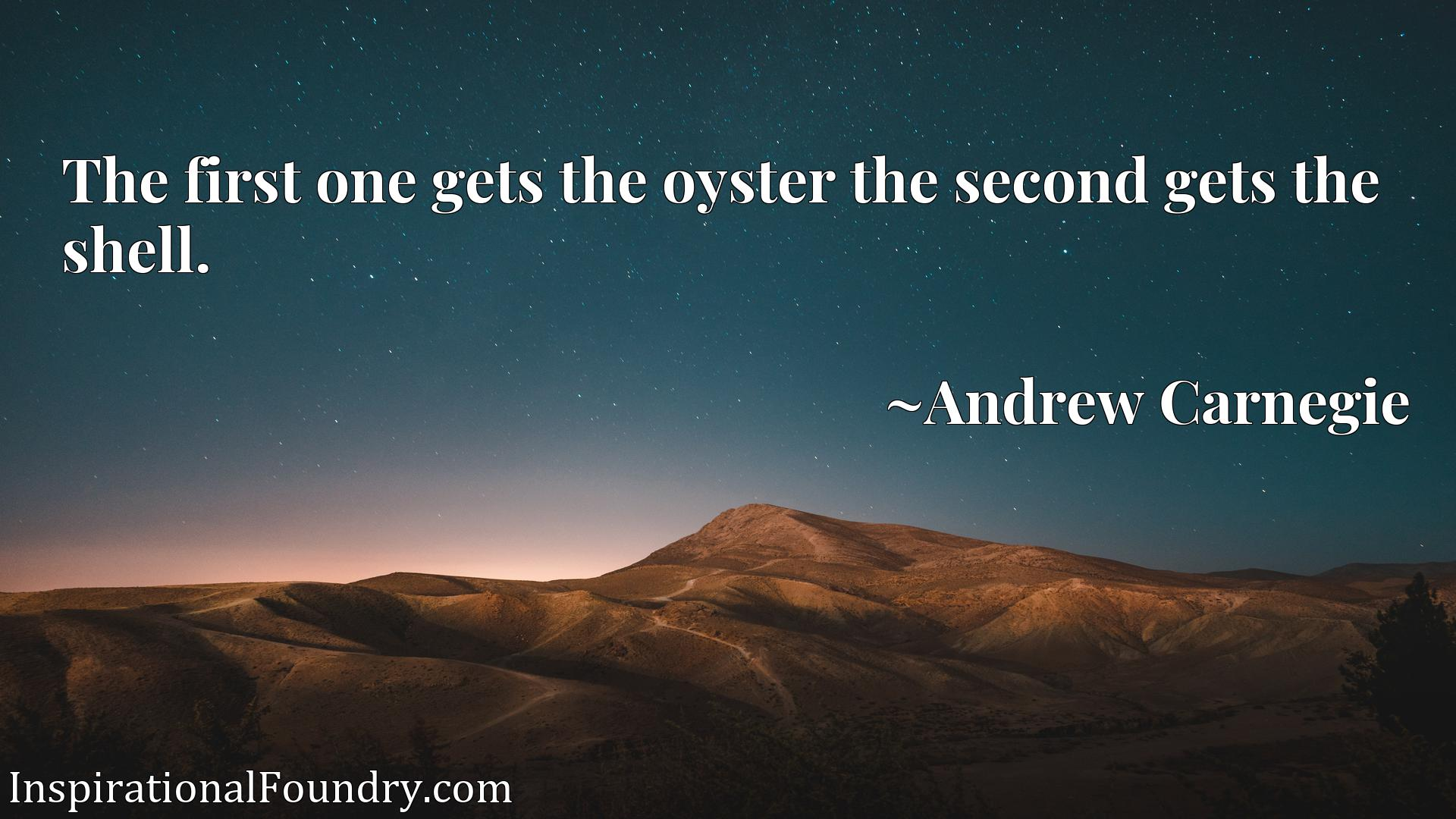 Quote Picture :The first one gets the oyster the second gets the shell.