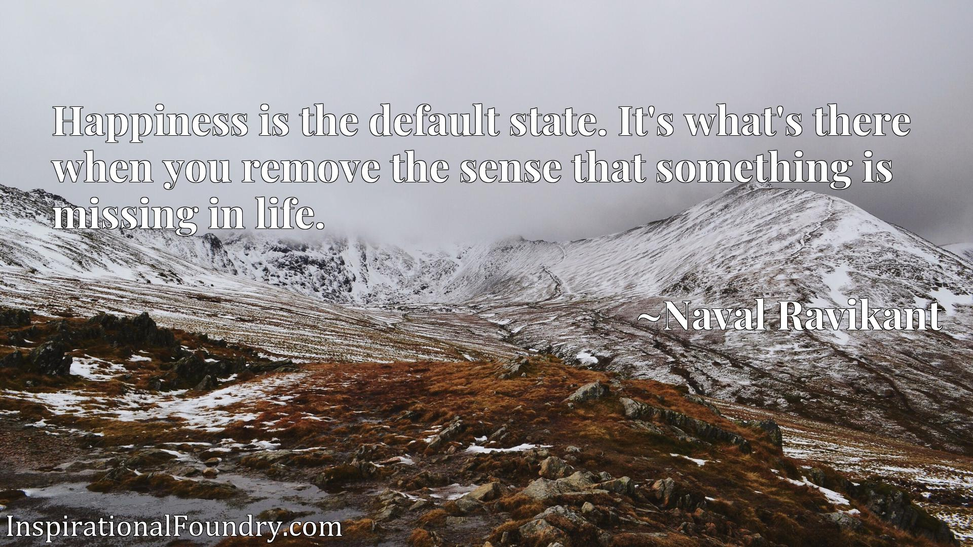 Quote Picture :Happiness is the default state. It's what's there when you remove the sense that something is missing in life.