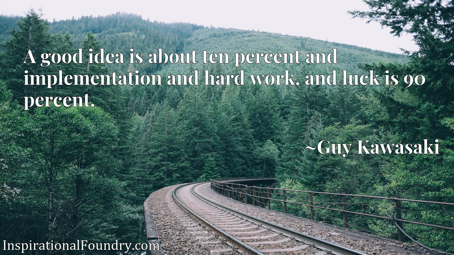 A good idea is about ten percent and implementation and hard work, and luck is 90 percent.