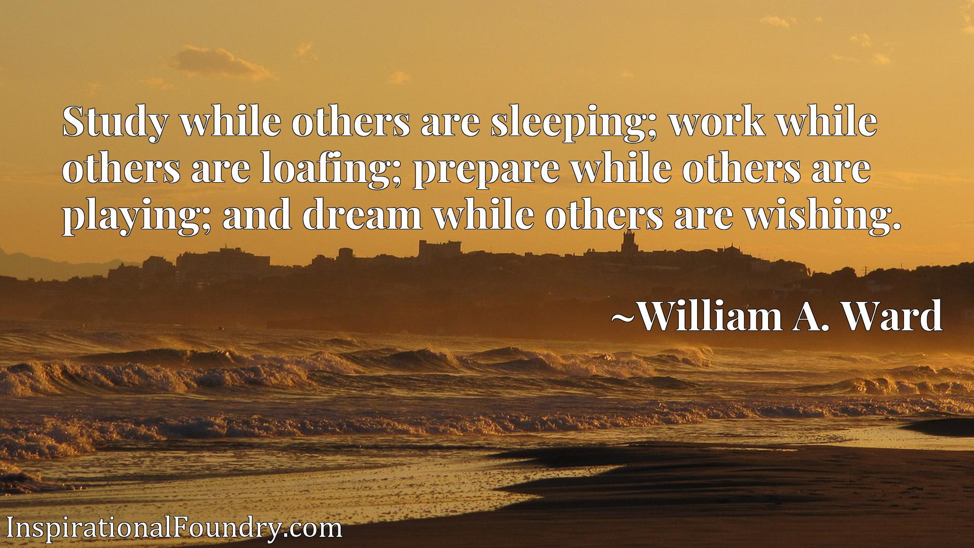 Study while others are sleeping; work while others are loafing; prepare while others are playing; and dream while others are wishing.