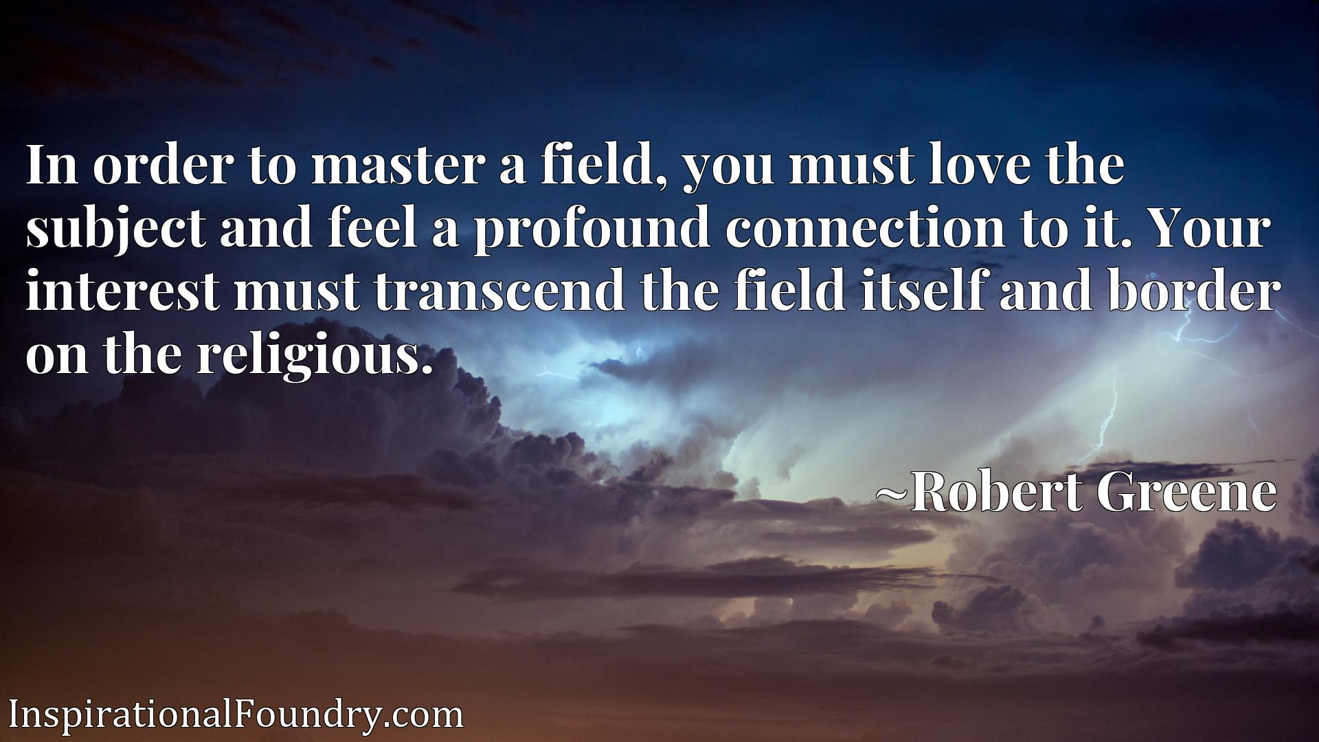 Quote Picture :In order to master a field, you must love the subject and feel a profound connection to it. Your interest must transcend the field itself and border on the religious.