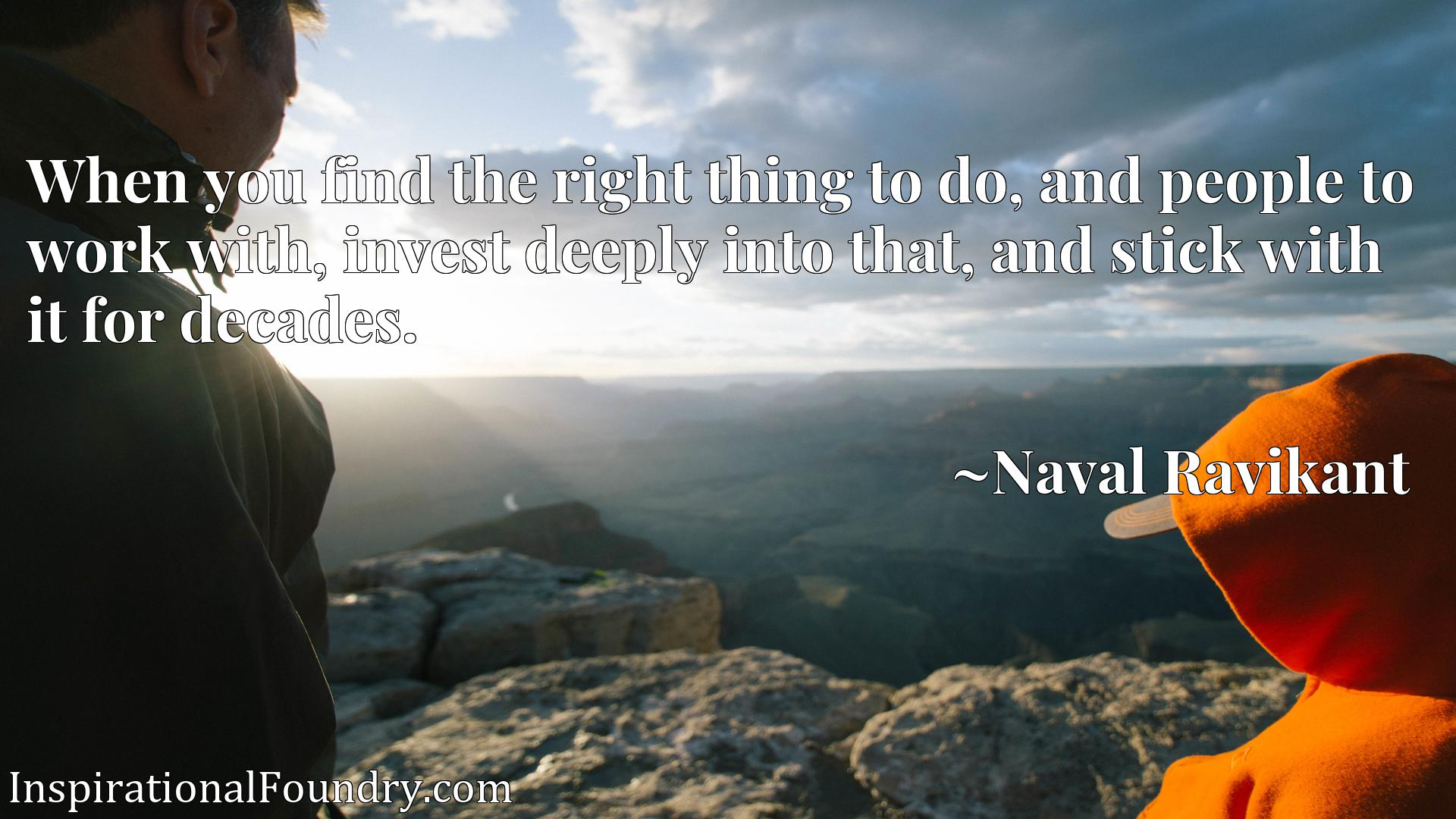Quote Picture :When you find the right thing to do, and people to work with, invest deeply into that, and stick with it for decades.