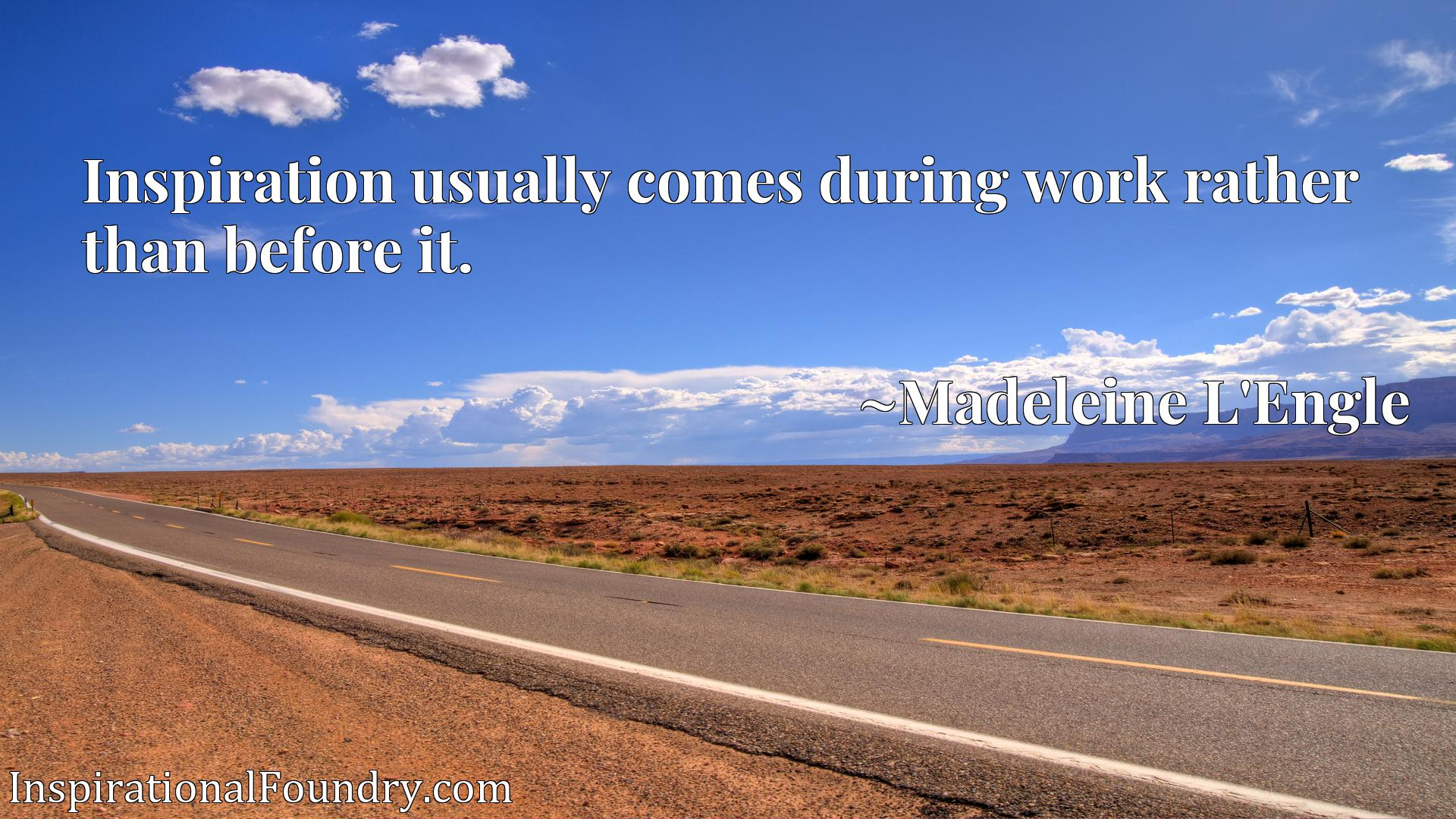 Quote Picture :Inspiration usually comes during work rather than before it.