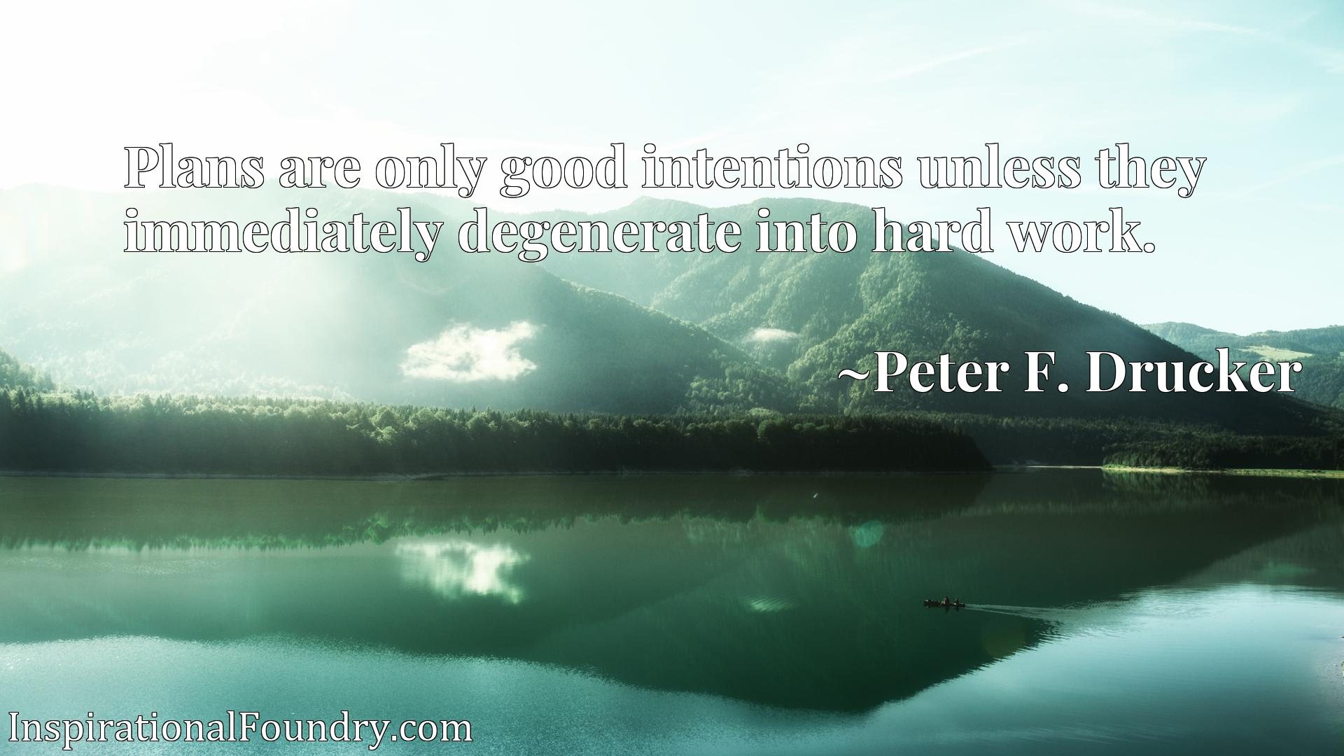 Quote Picture :Plans are only good intentions unless they immediately degenerate into hard work.