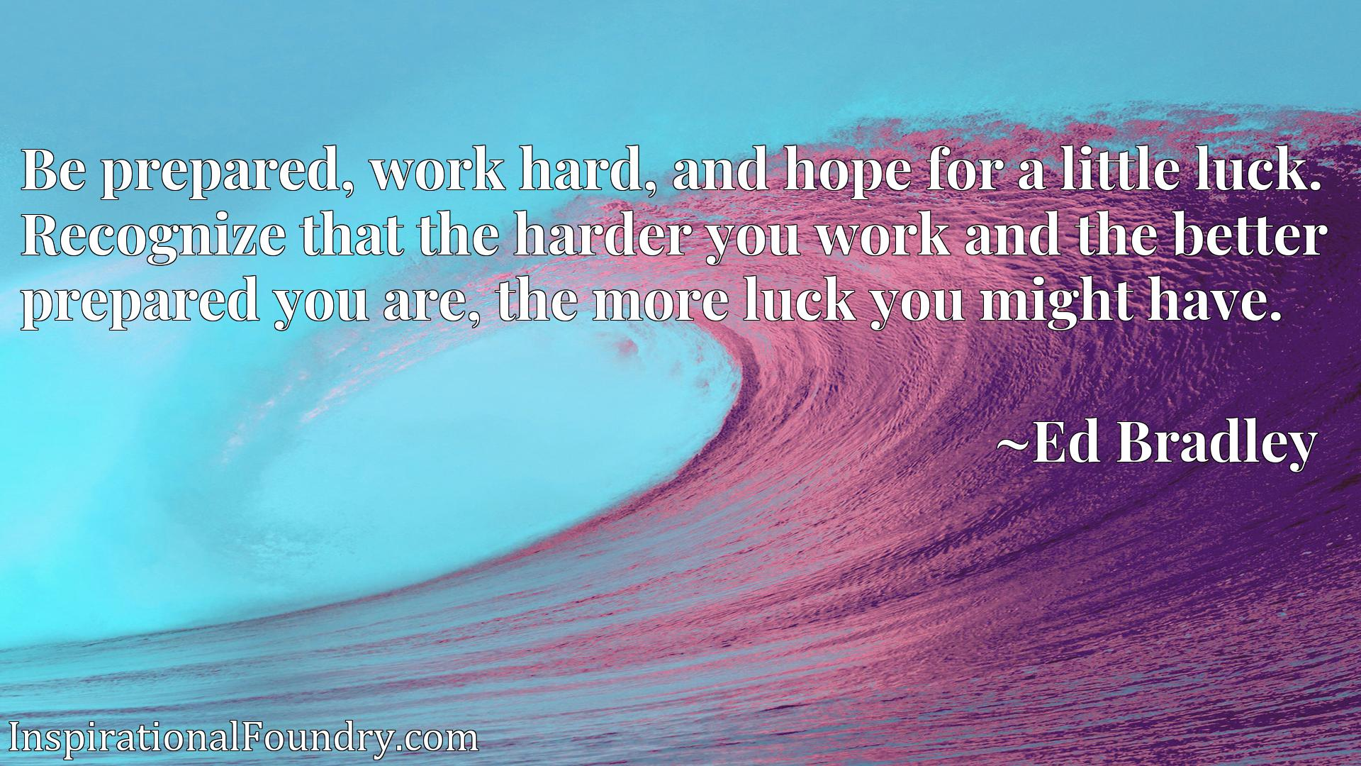 Quote Picture :Be prepared, work hard, and hope for a little luck. Recognize that the harder you work and the better prepared you are, the more luck you might have.