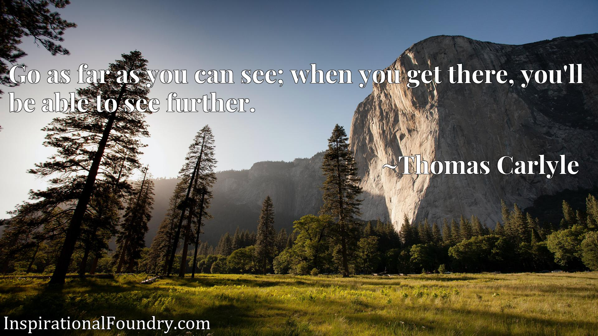 Quote Picture :Go as far as you can see; when you get there, you'll be able to see further.