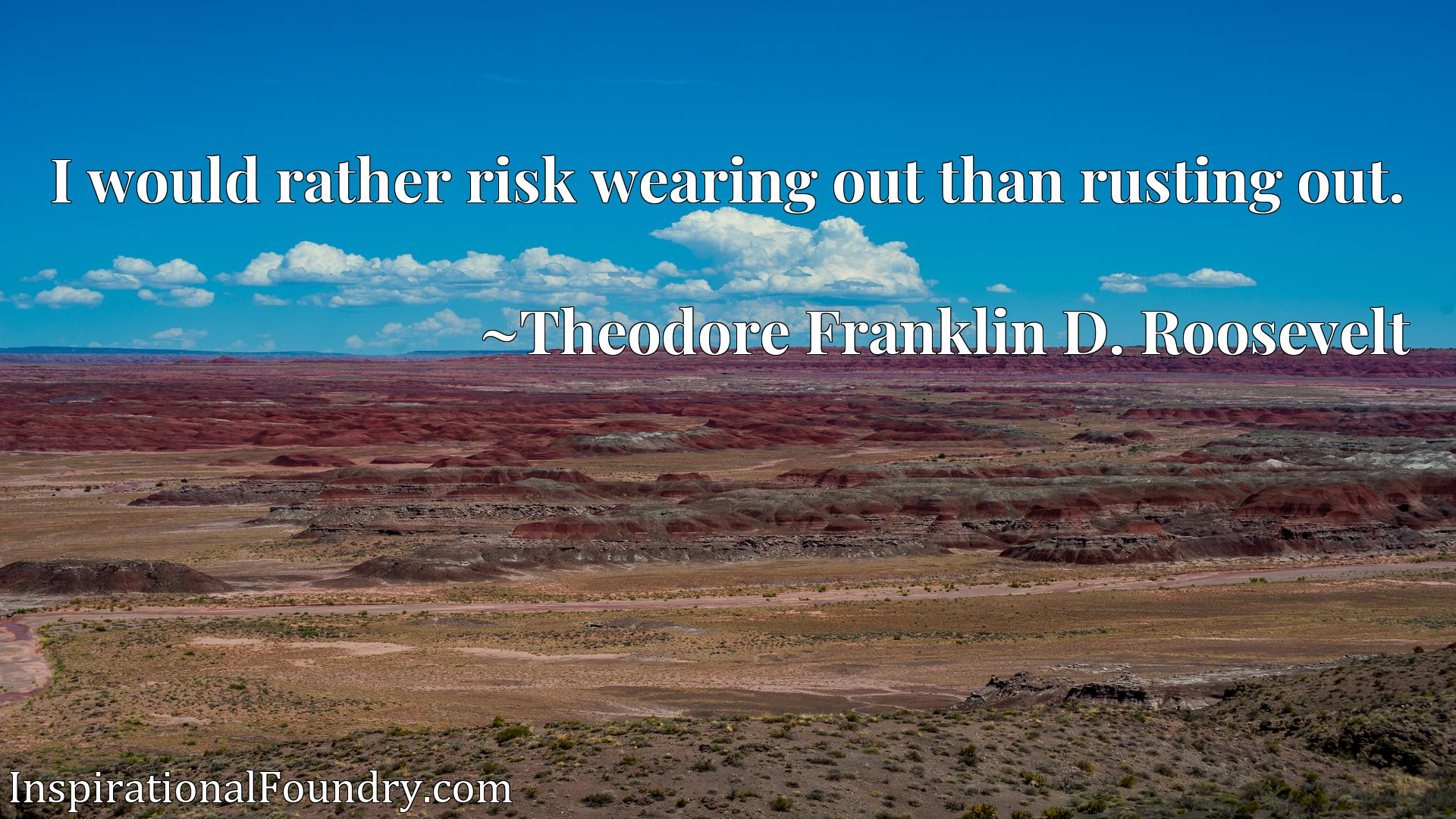 I would rather risk wearing out than rusting out.