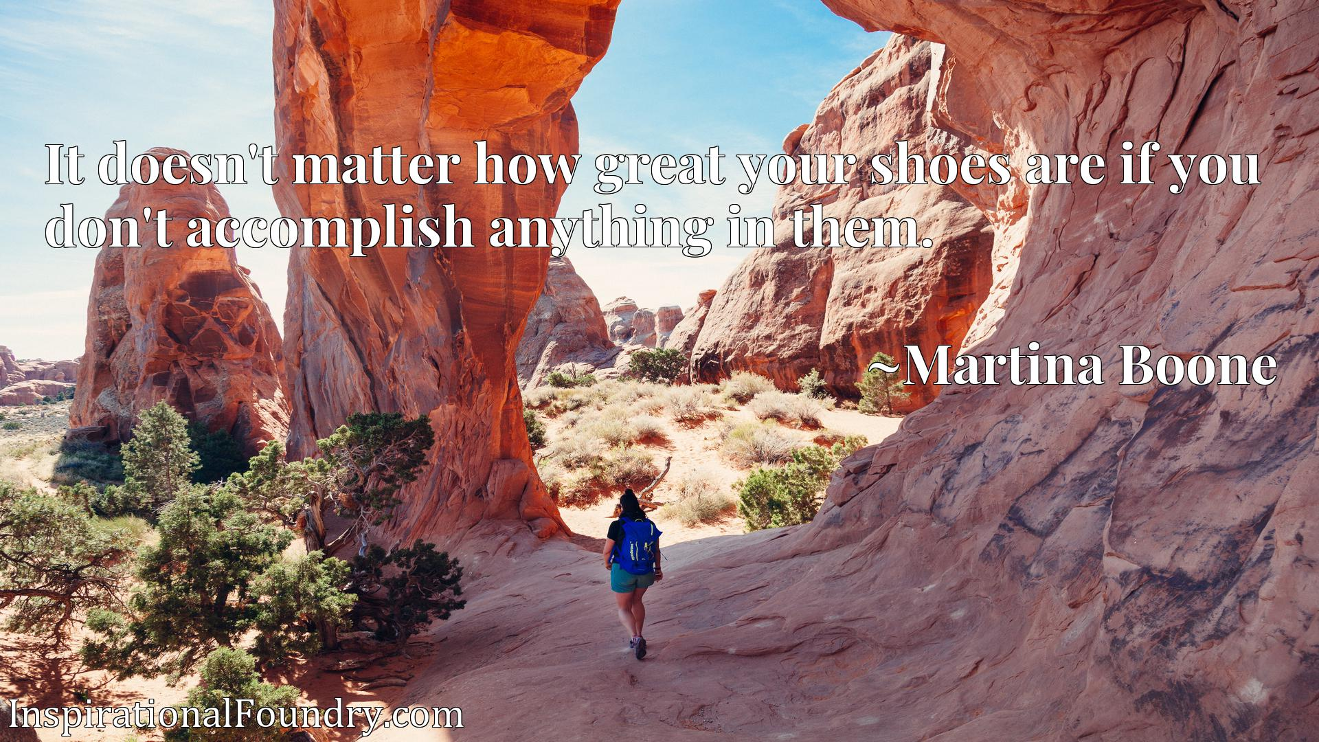 Quote Picture :It doesn't matter how great your shoes are if you don't accomplish anything in them.