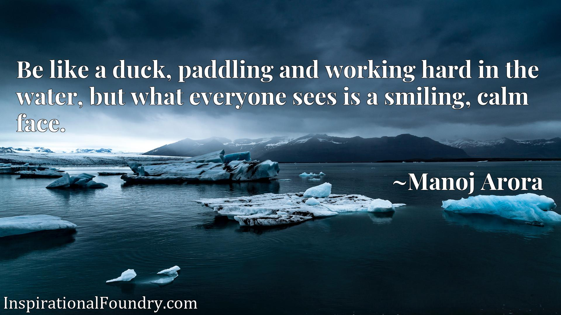 Quote Picture :Be like a duck, paddling and working hard in the water, but what everyone sees is a smiling, calm face.