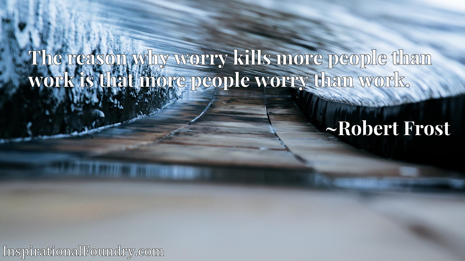 The reason why worry kills more people than work is that more people worry than work.