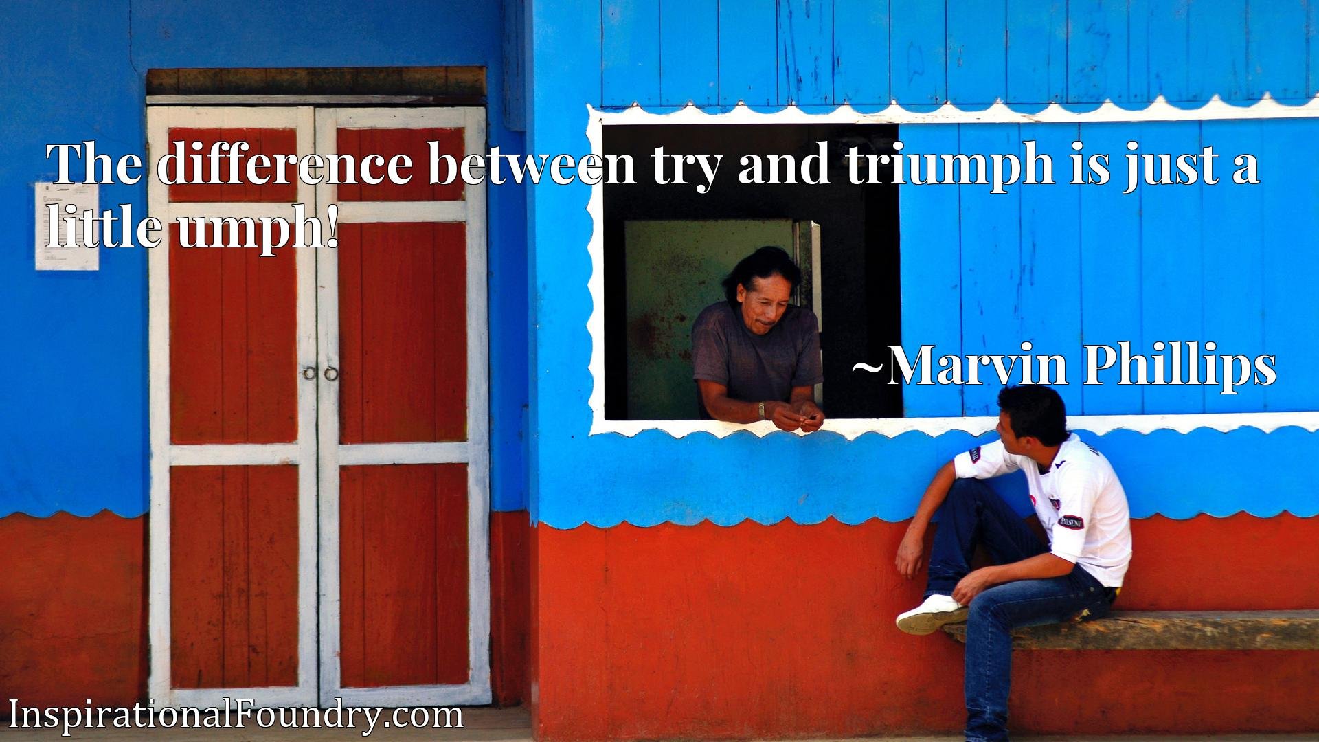 Quote Picture :The difference between try and triumph is just a little umph!