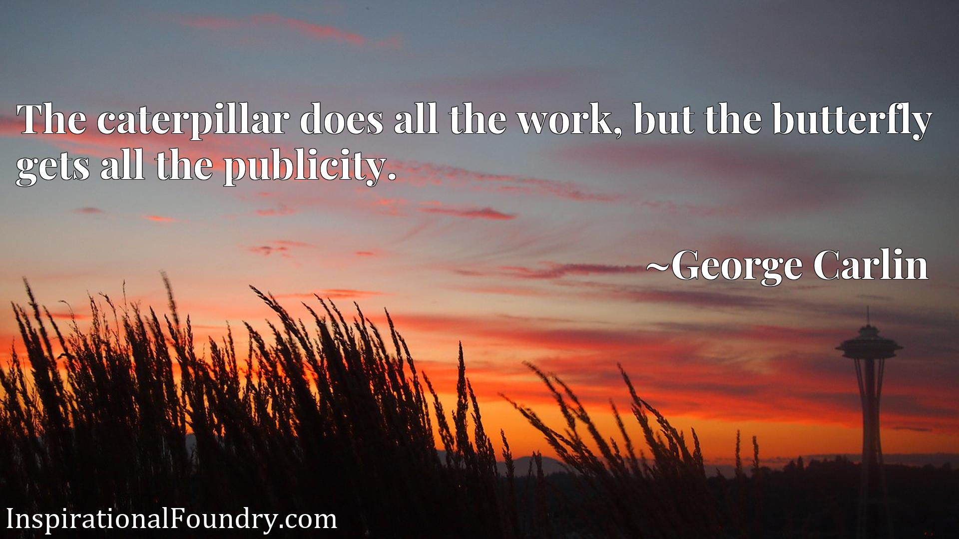 Quote Picture :The caterpillar does all the work, but the butterfly gets all the publicity.