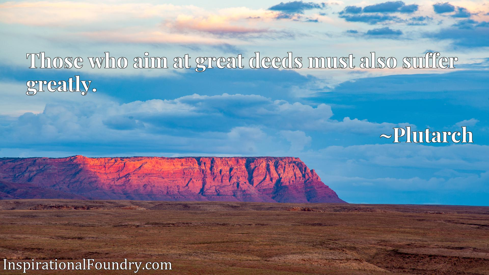 Quote Picture :Those who aim at great deeds must also suffer greatly.