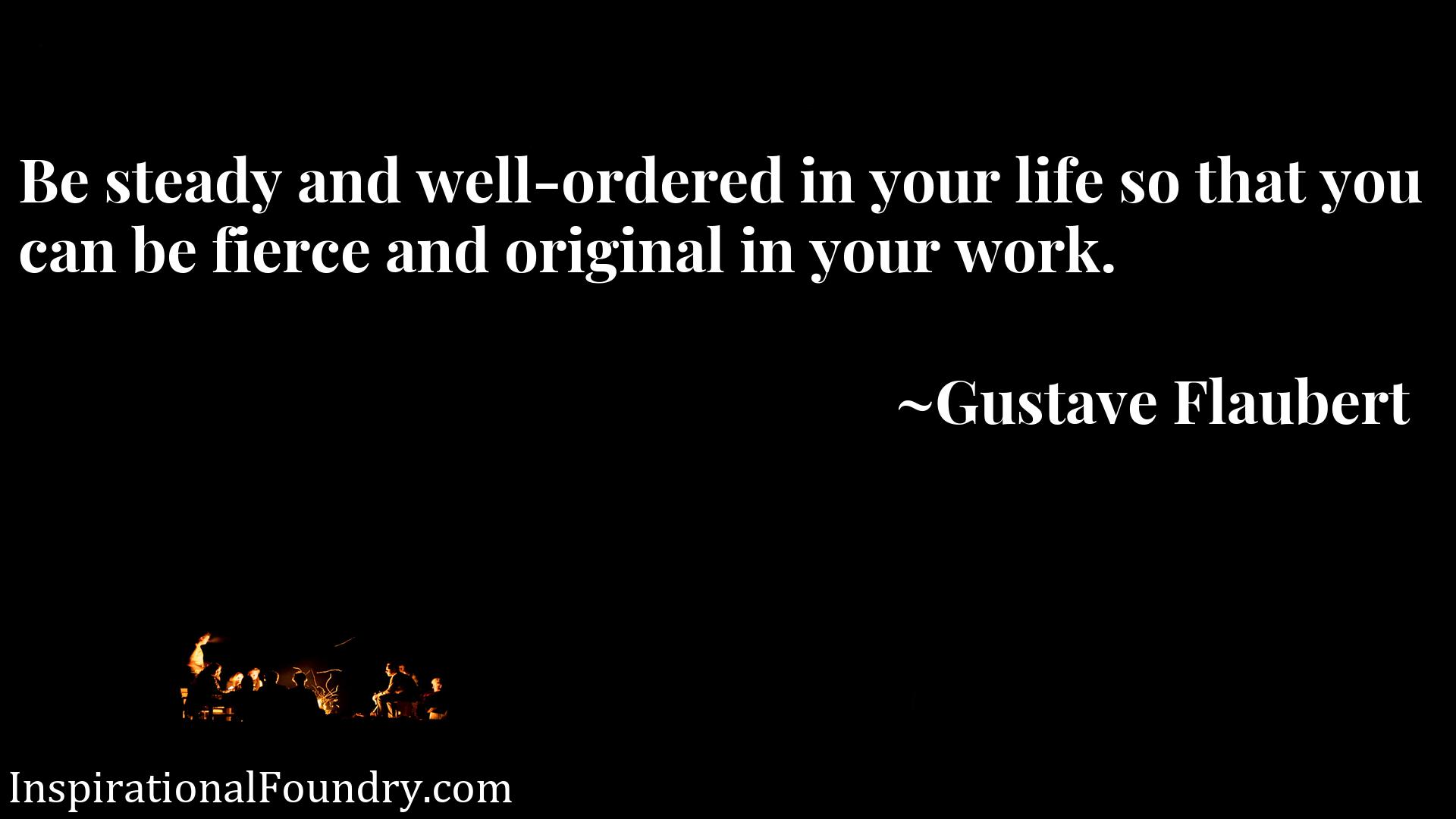 Be steady and well-ordered in your life so that you can be fierce and original in your work.