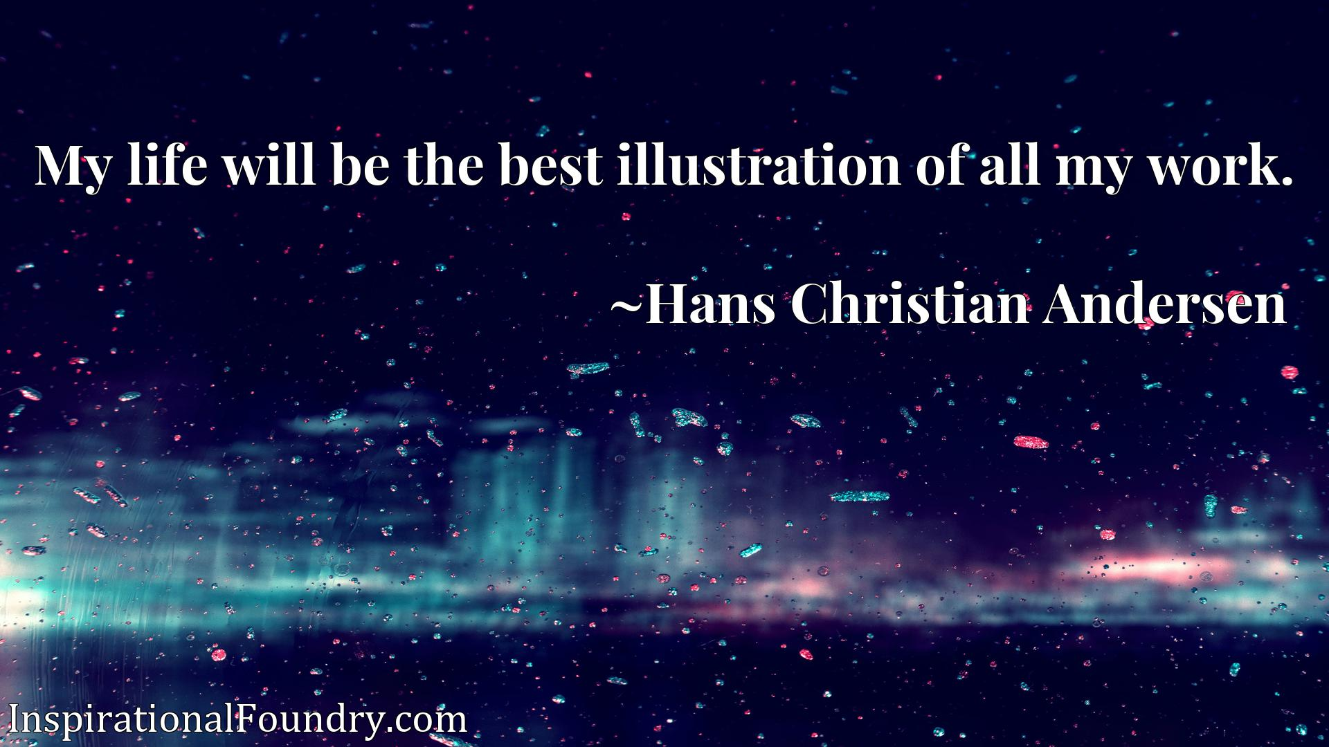 Quote Picture :My life will be the best illustration of all my work.