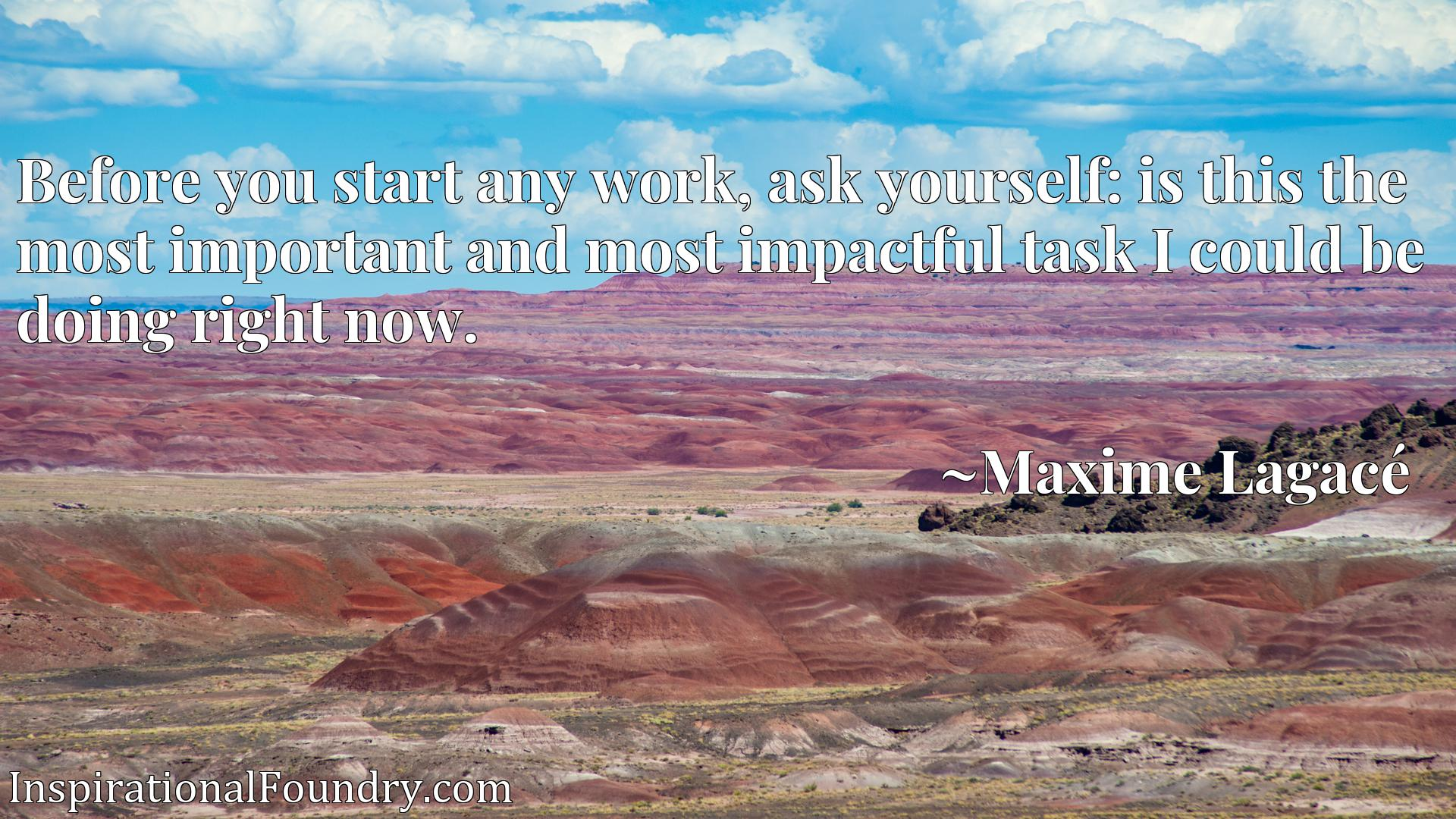Quote Picture :Before you start any work, ask yourself: is this the most important and most impactful task I could be doing right now.