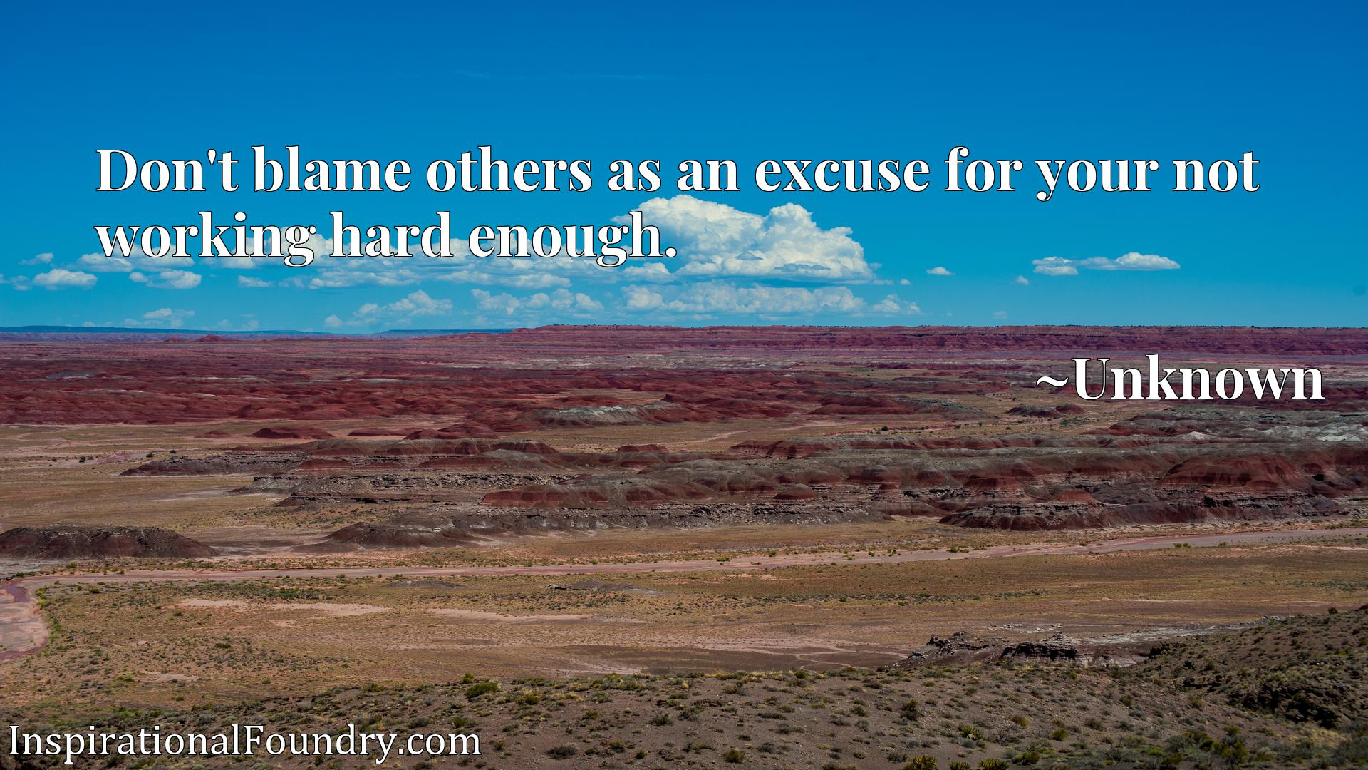 Quote Picture :Don't blame others as an excuse for your not working hard enough.