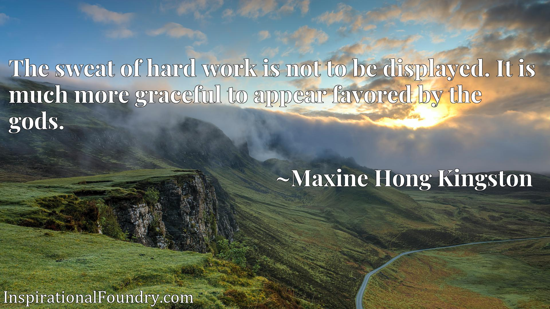 Quote Picture :The sweat of hard work is not to be displayed. It is much more graceful to appear favored by the gods.