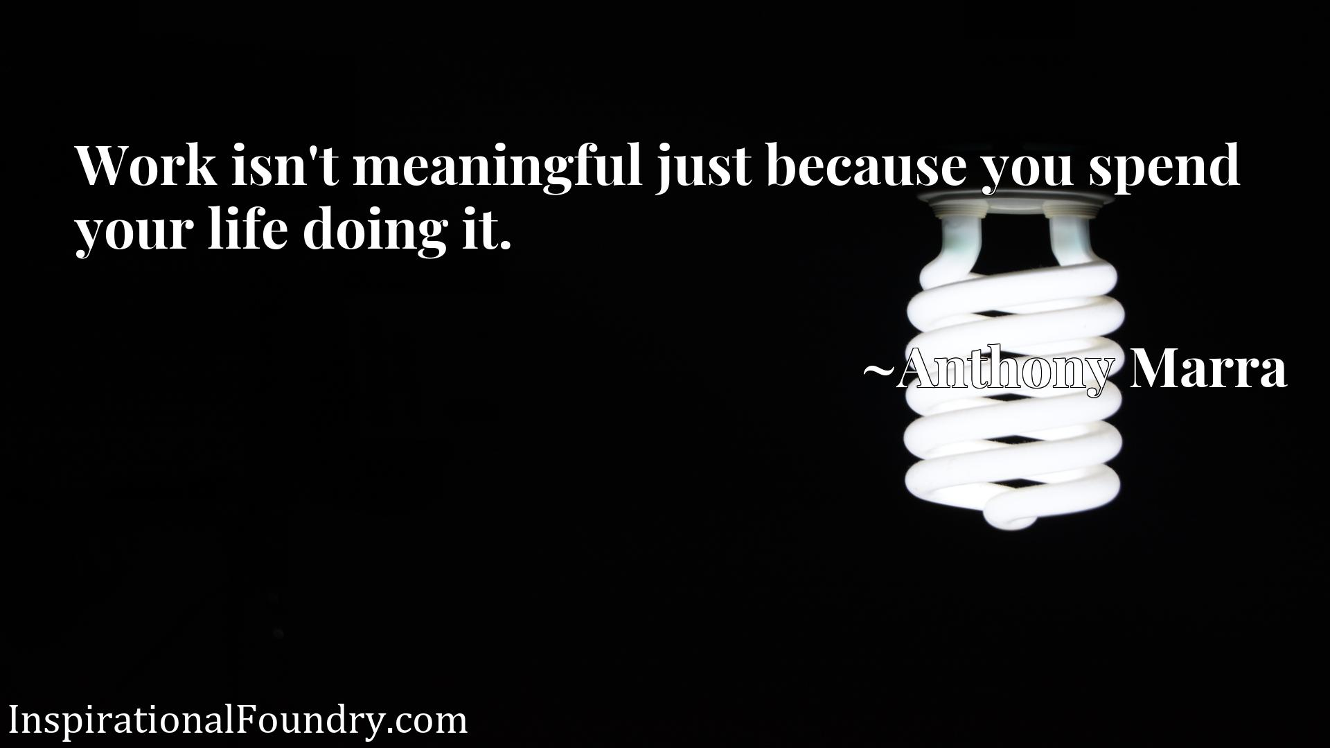 Quote Picture :Work isn't meaningful just because you spend your life doing it.