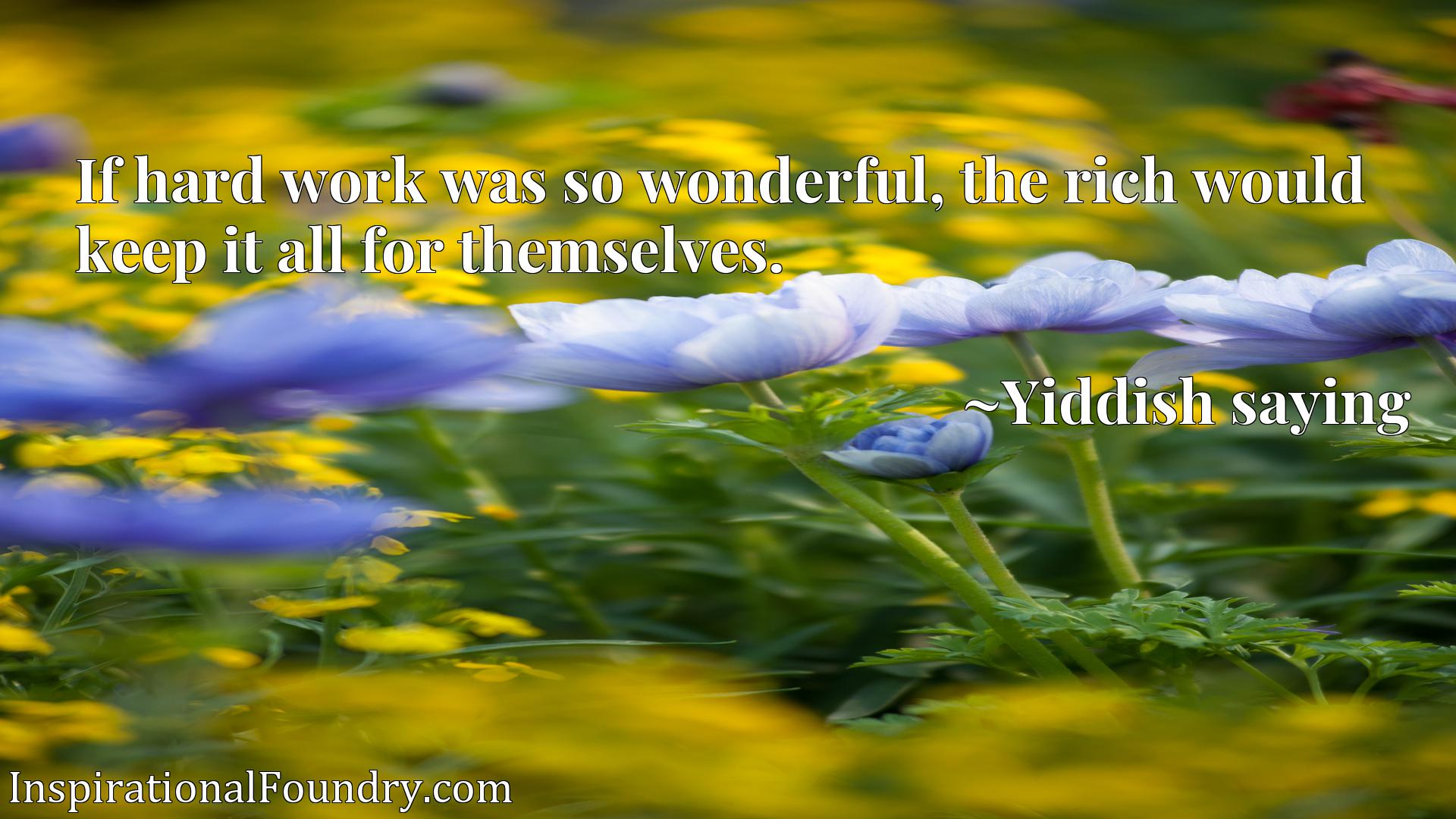 Quote Picture :If hard work was so wonderful, the rich would keep it all for themselves.