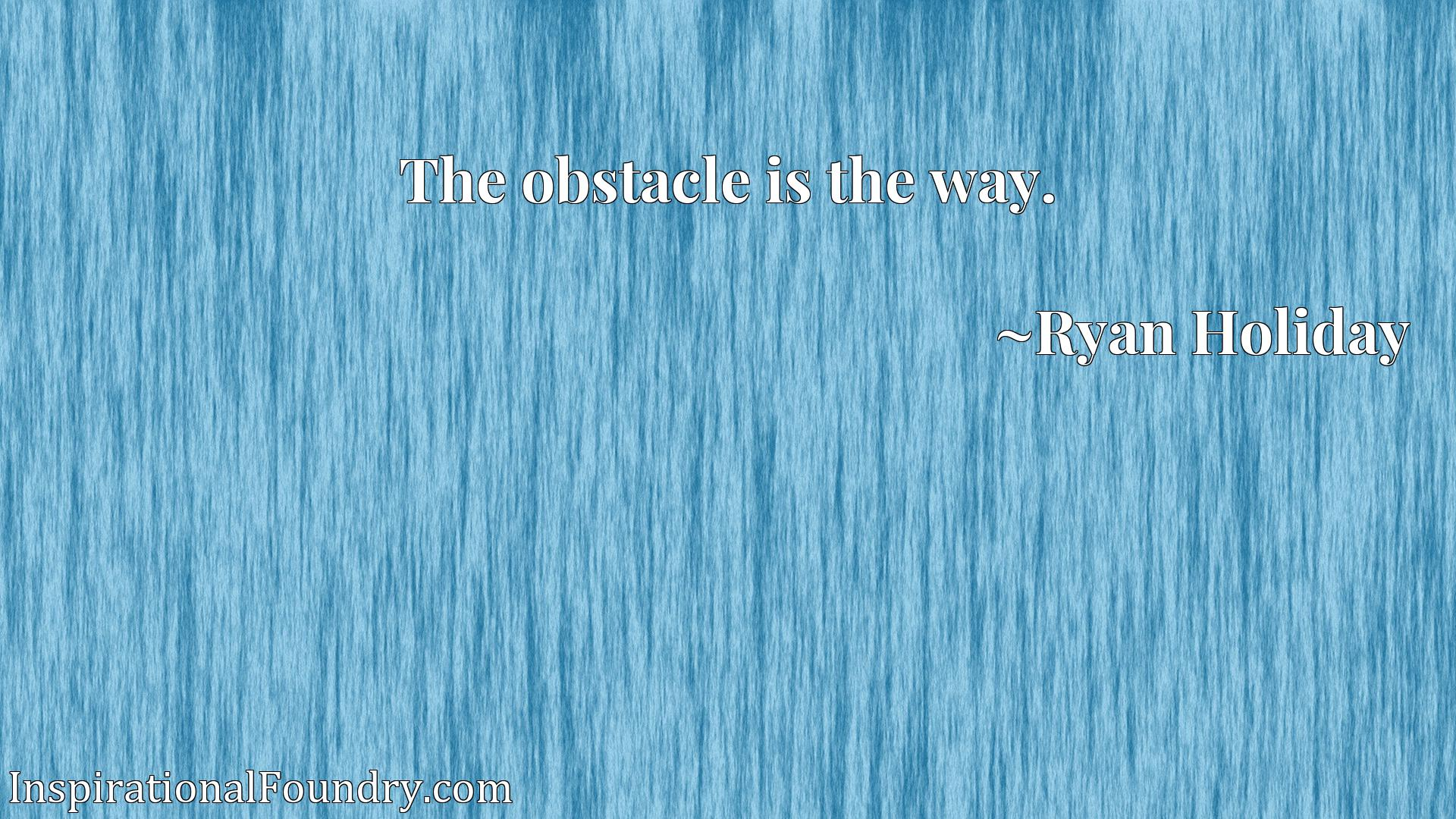 Quote Picture :The obstacle is the way.