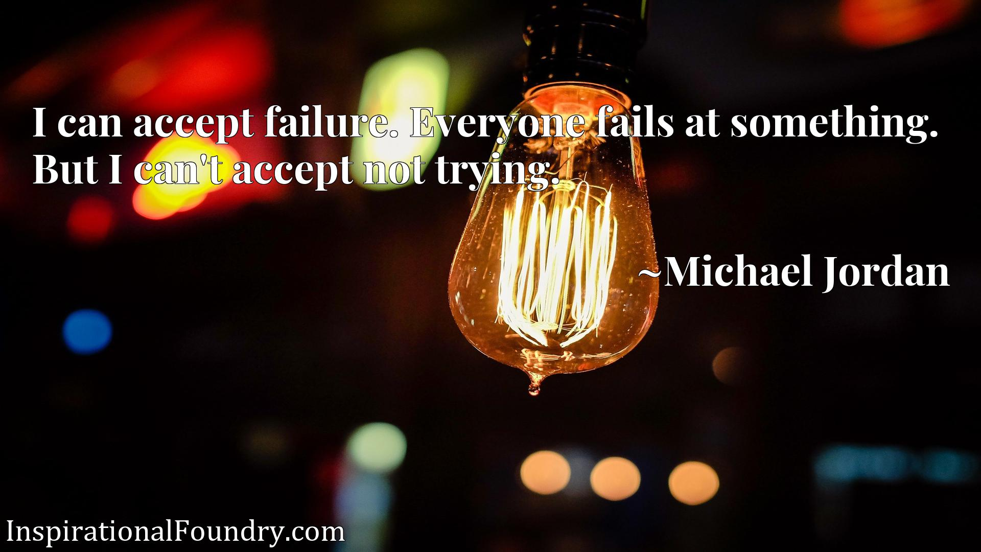 Quote Picture :I can accept failure. Everyone fails at something. But I can't accept not trying.