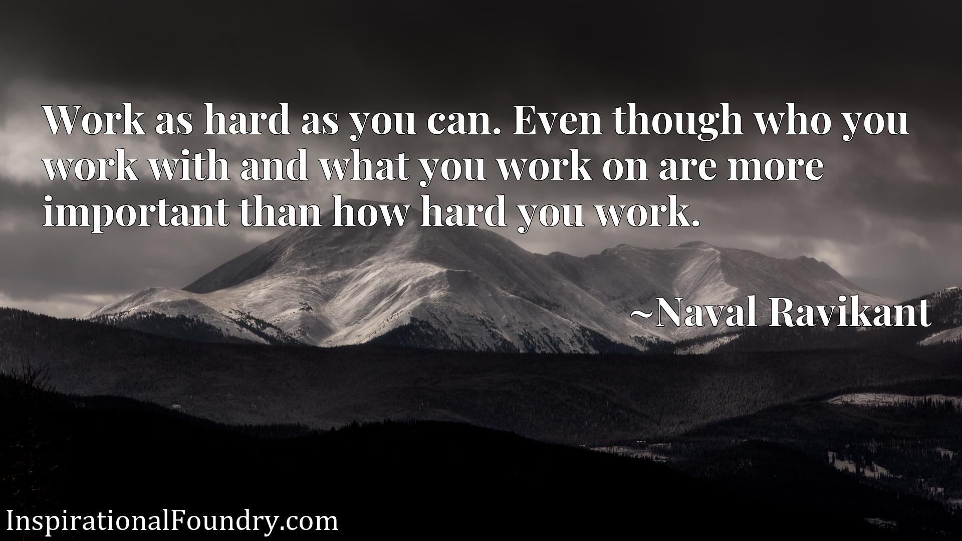 Quote Picture :Work as hard as you can. Even though who you work with and what you work on are more important than how hard you work.