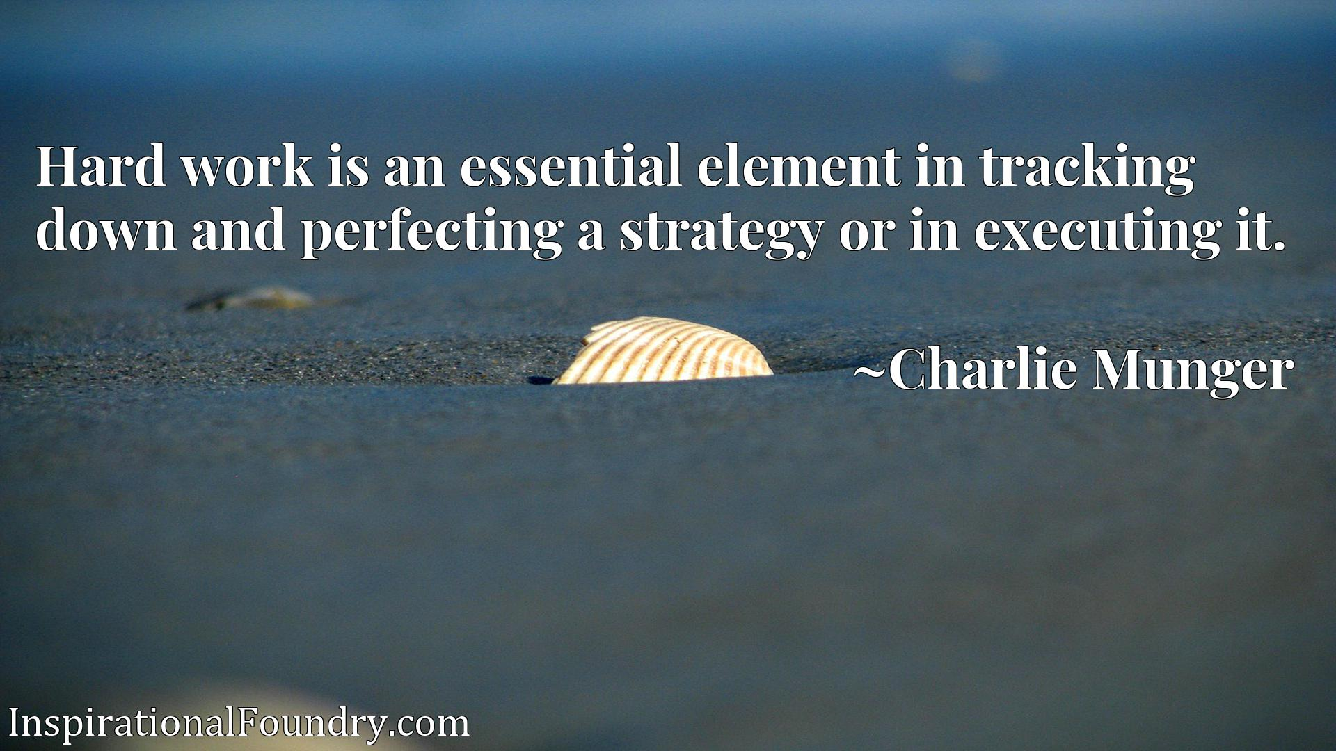 Quote Picture :Hard work is an essential element in tracking down and perfecting a strategy or in executing it.