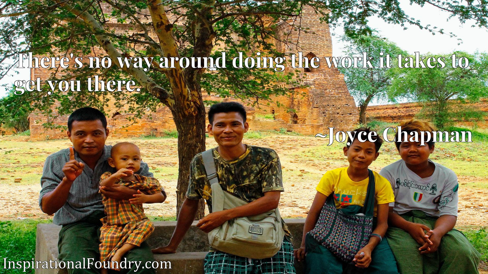 Quote Picture :There's no way around doing the work it takes to get you there.