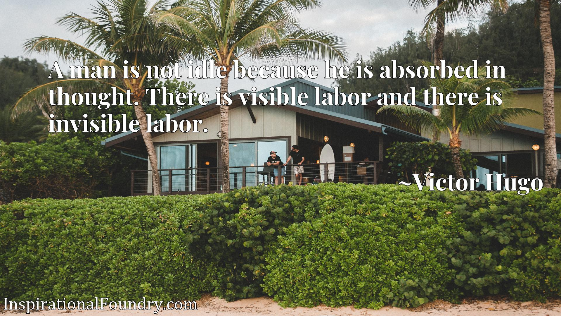 Quote Picture :A man is not idle because he is absorbed in thought. There is visible labor and there is invisible labor.