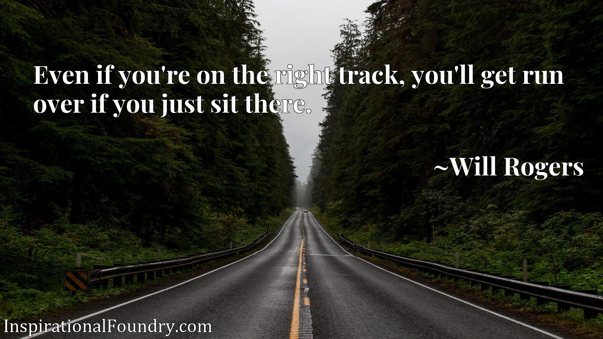 Quote Picture :Even if you're on the right track, you'll get run over if you just sit there.