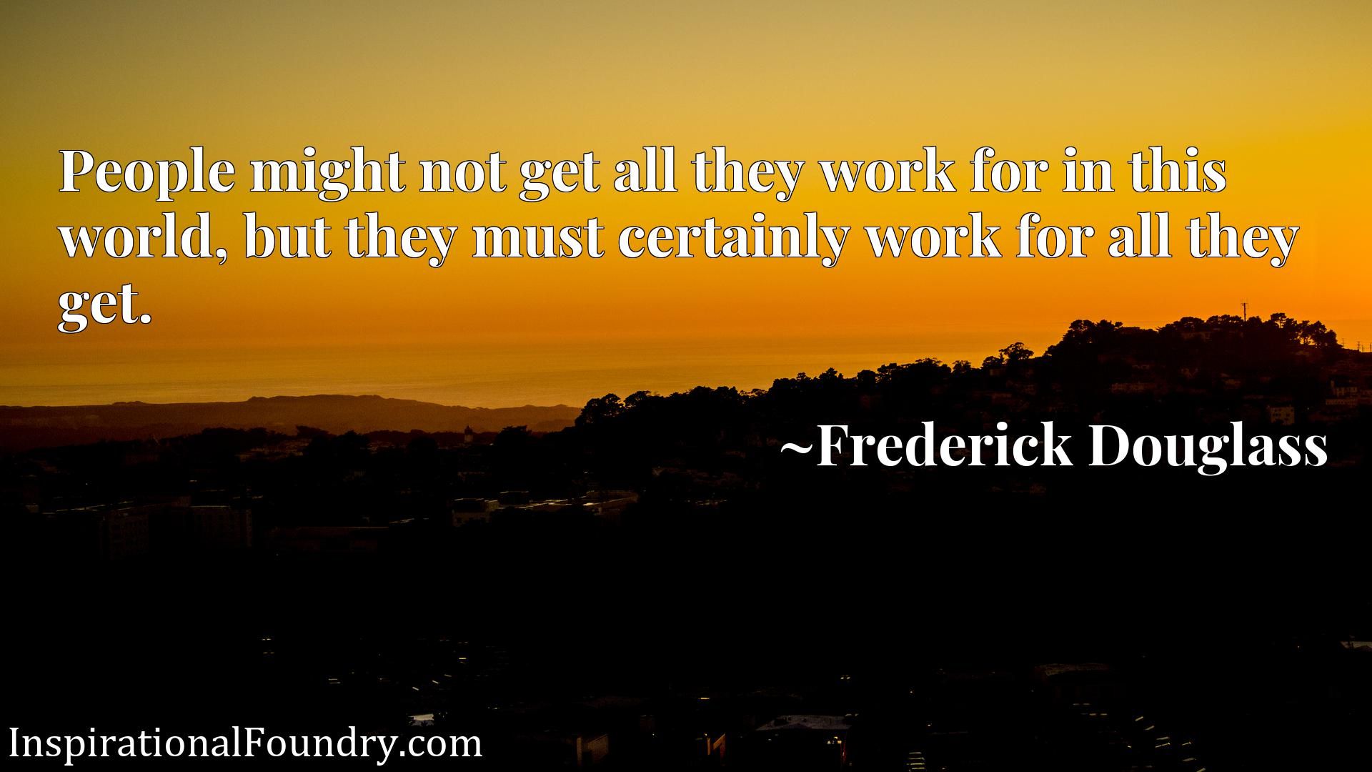 People might not get all they work for in this world, but they must certainly work for all they get.