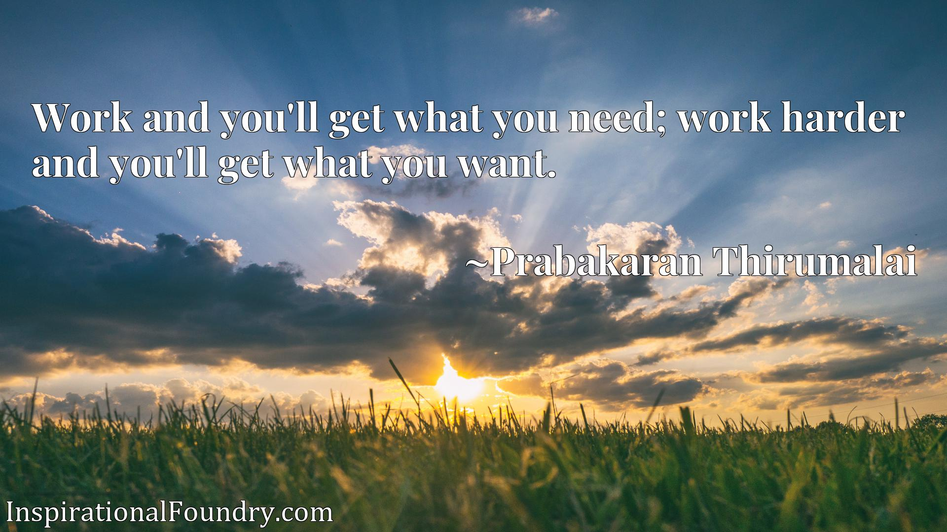 Work and you'll get what you need; work harder and you'll get what you want.