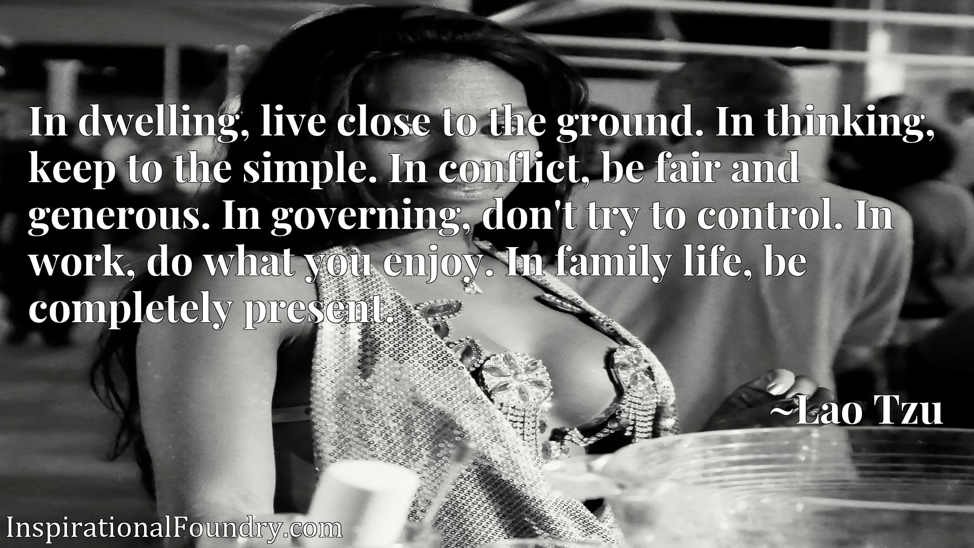Quote Picture :In dwelling, live close to the ground. In thinking, keep to the simple. In conflict, be fair and generous. In governing, don't try to control. In work, do what you enjoy. In family life, be completely present.