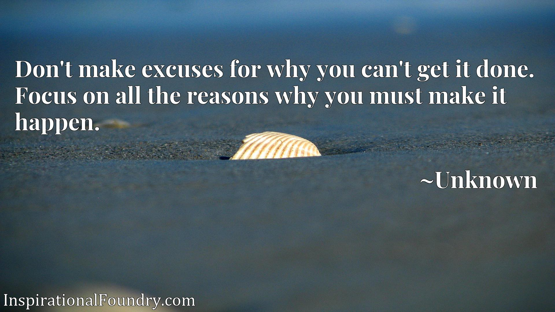 Quote Picture :Don't make excuses for why you can't get it done. Focus on all the reasons why you must make it happen.