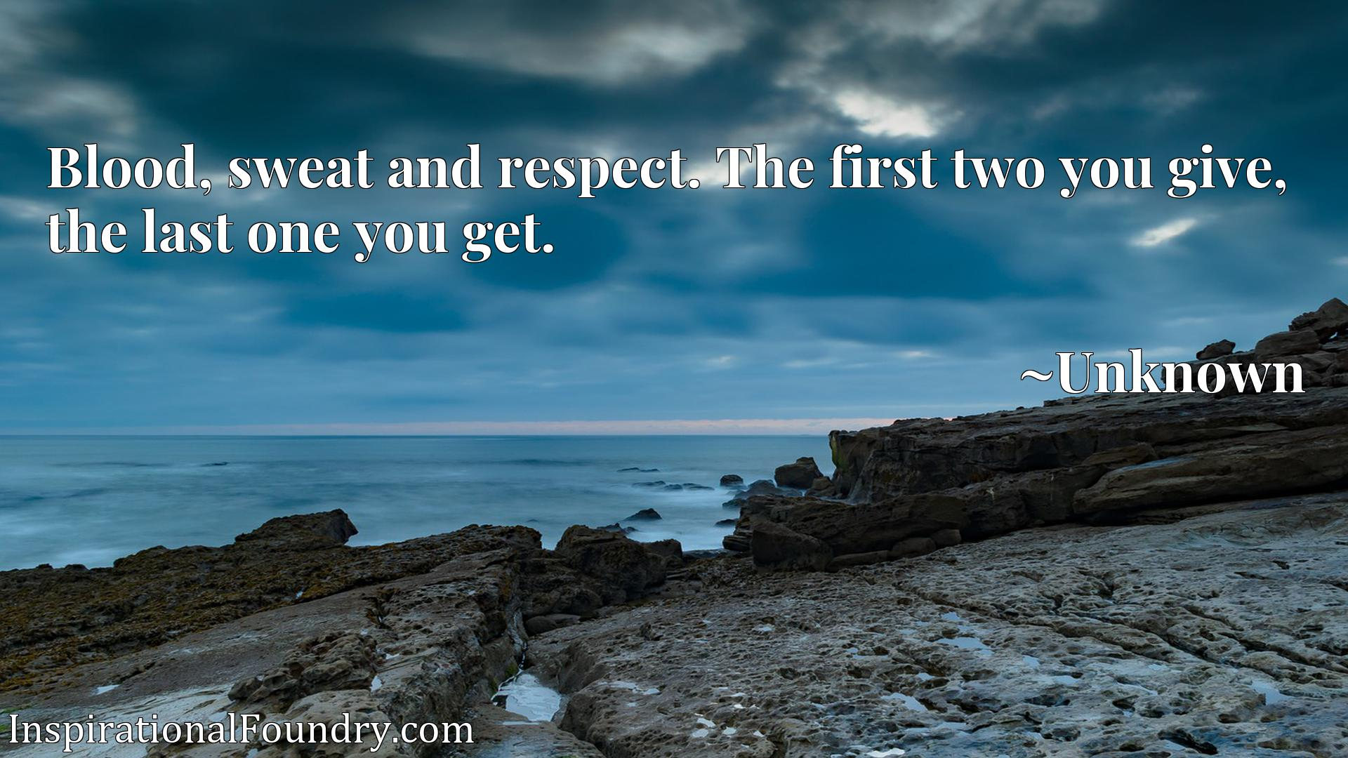 Quote Picture :Blood, sweat and respect. The first two you give, the last one you get.