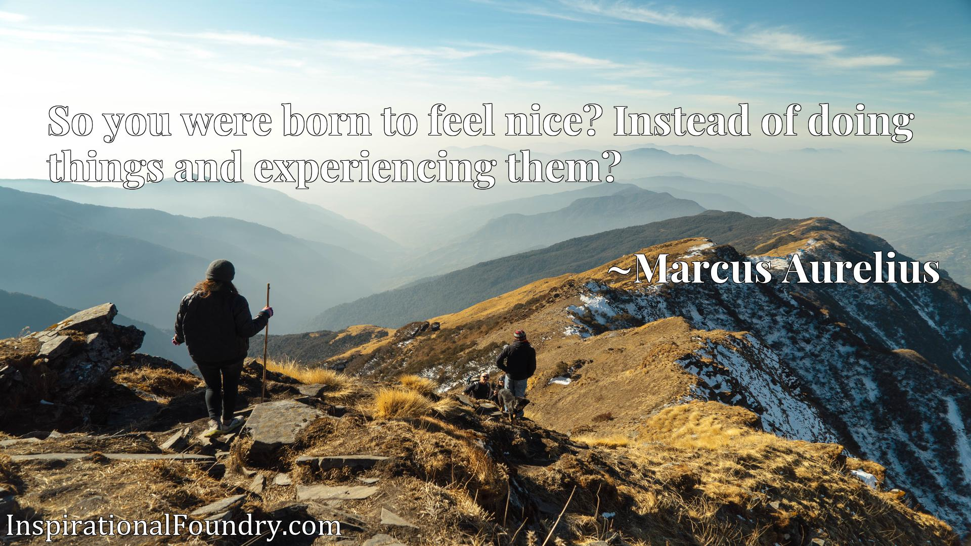 Quote Picture :So you were born to feel nicex9d? Instead of doing things and experiencing them?