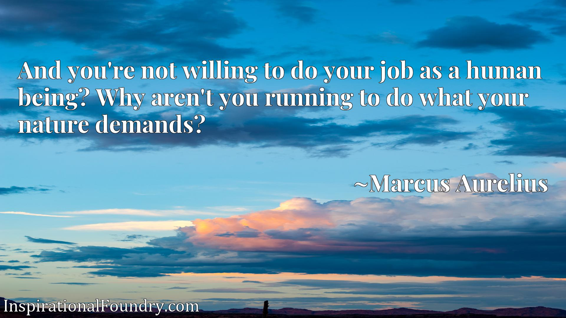 Quote Picture :And you're not willing to do your job as a human being? Why aren't you running to do what your nature demands?