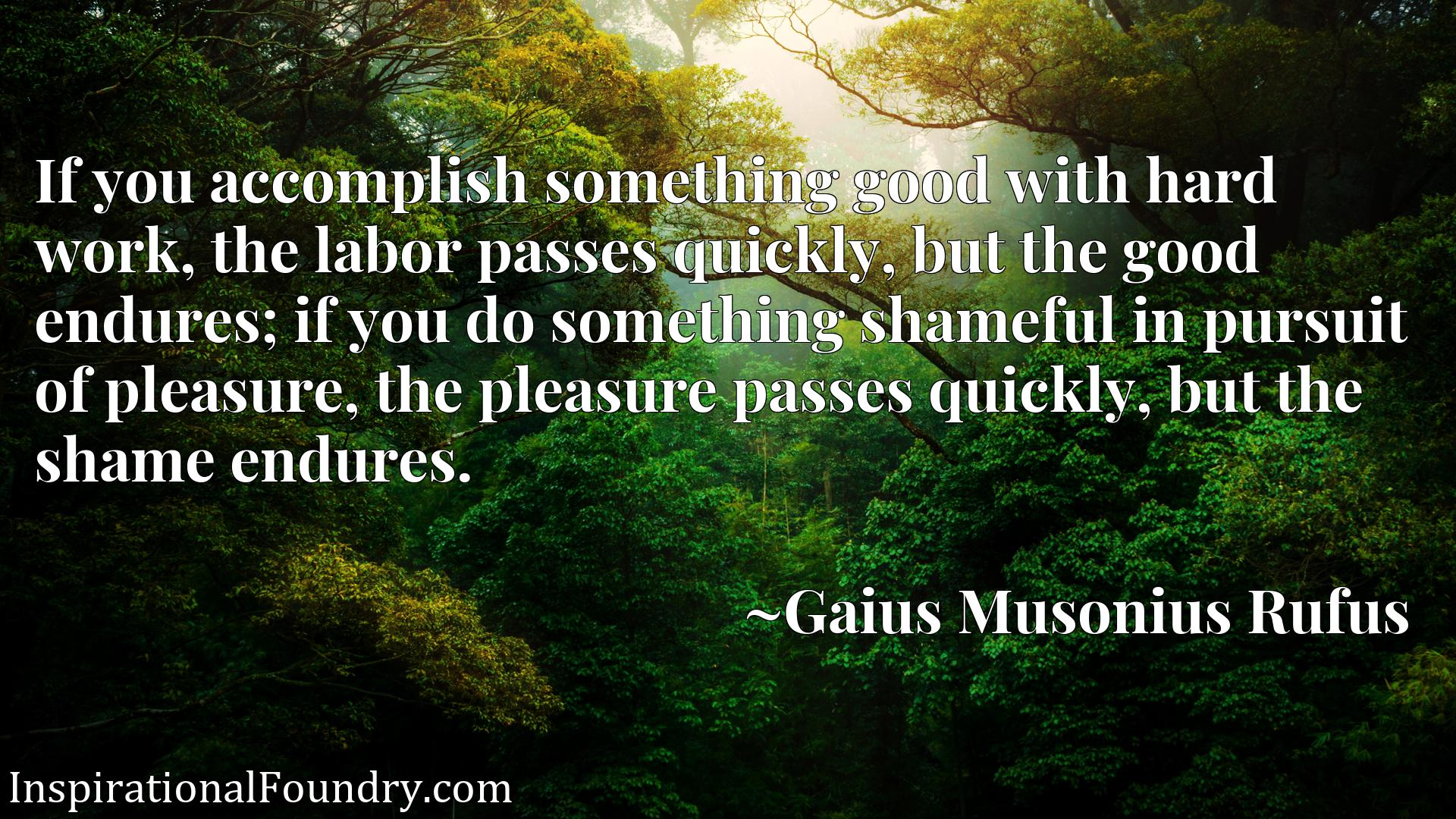 If you accomplish something good with hard work, the labor passes quickly, but the good endures; if you do something shameful in pursuit of pleasure, the pleasure passes quickly, but the shame endures.